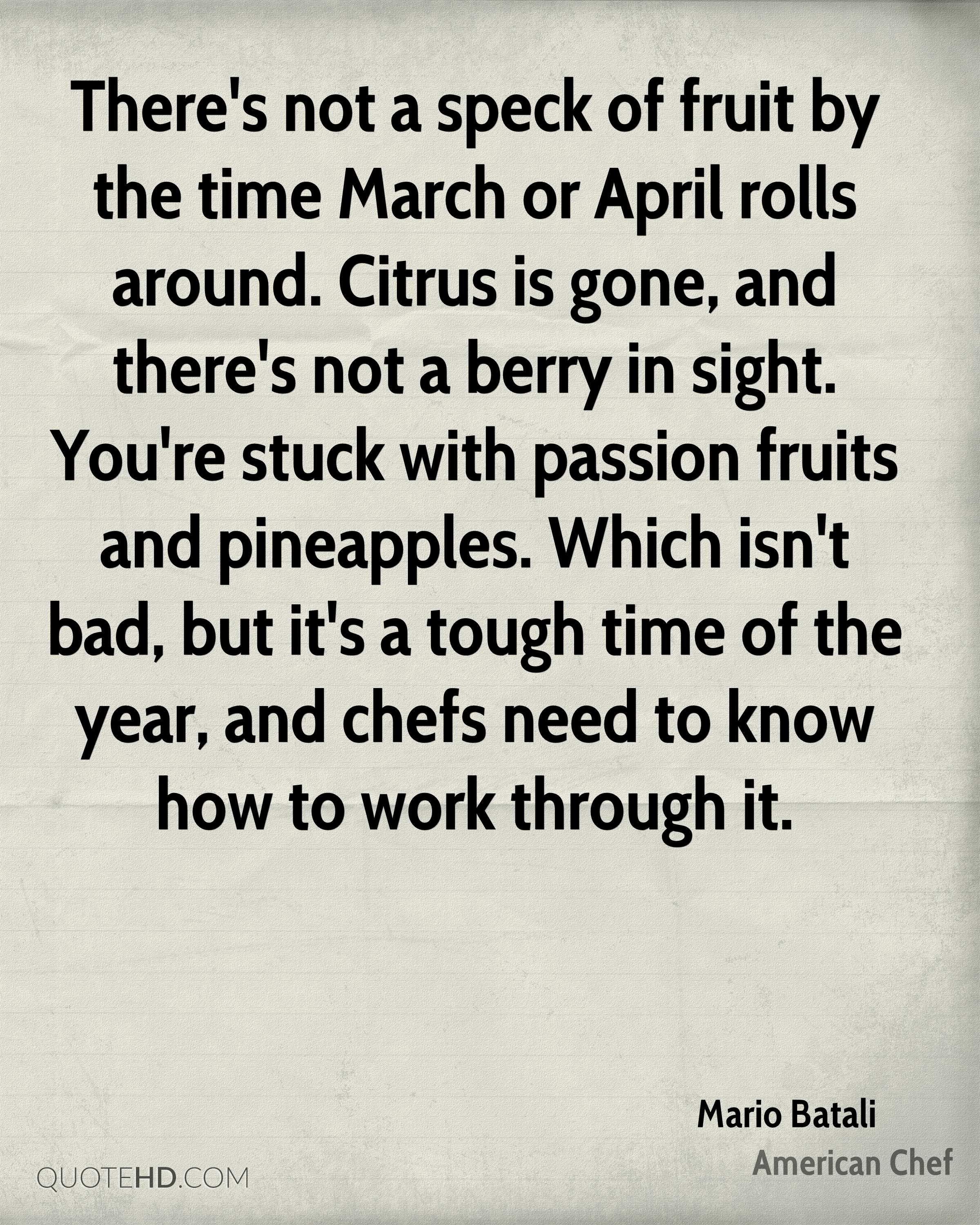 There's not a speck of fruit by the time March or April rolls around. Citrus is gone, and there's not a berry in sight. You're stuck with passion fruits and pineapples. Which isn't bad, but it's a tough time of the year, and chefs need to know how to work through it.