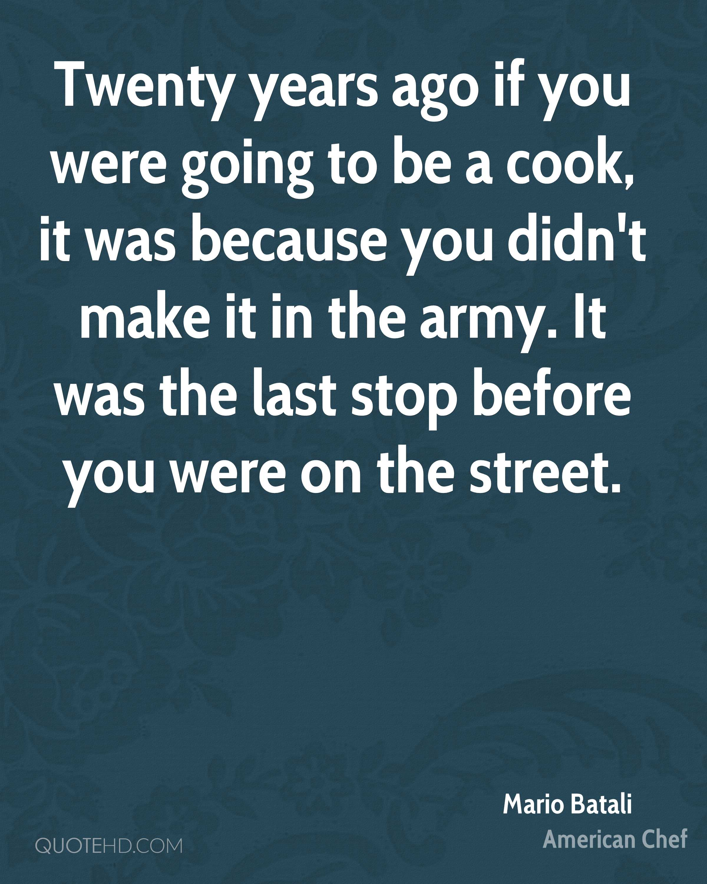 Twenty years ago if you were going to be a cook, it was because you didn't make it in the army. It was the last stop before you were on the street.