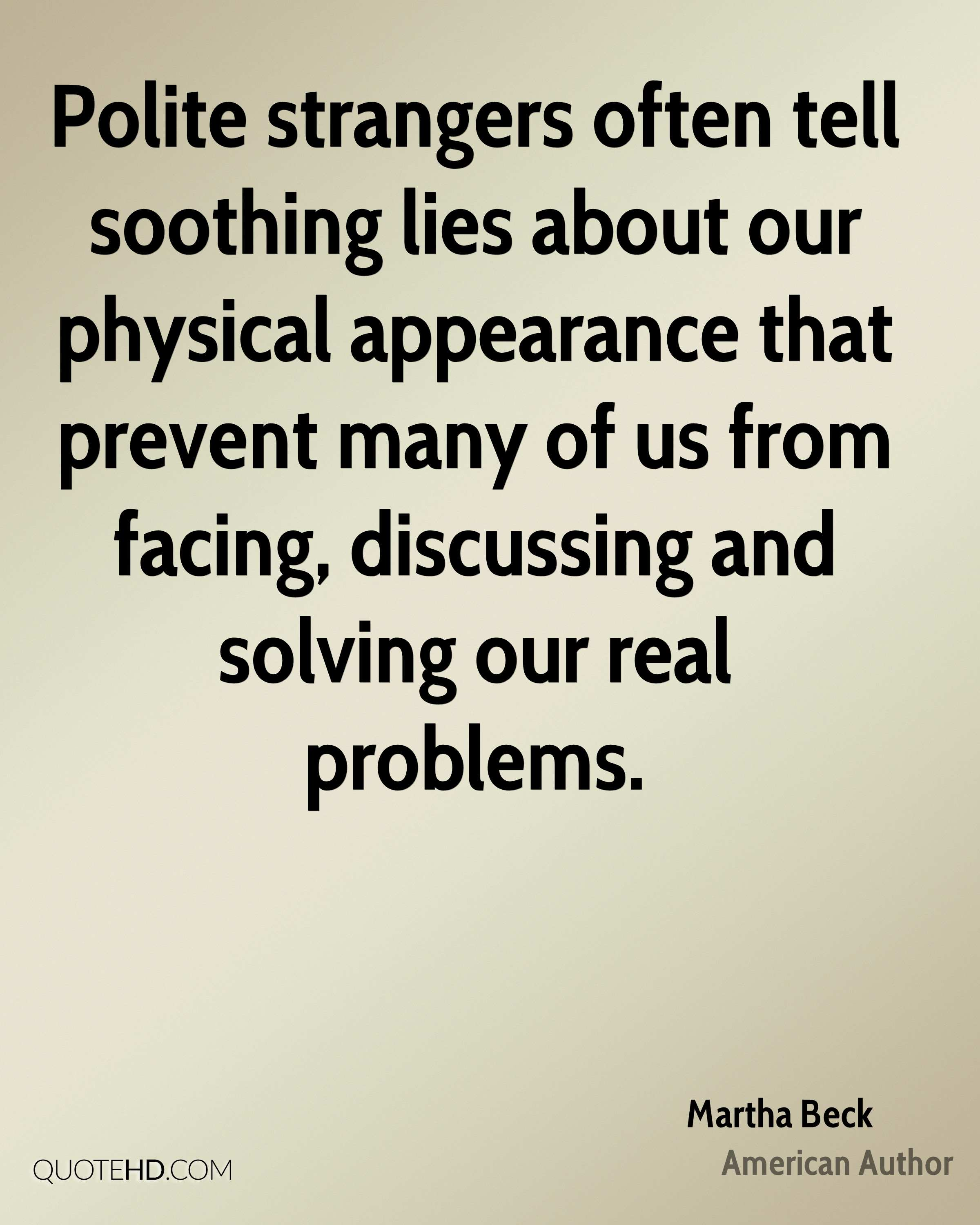 Polite strangers often tell soothing lies about our physical appearance that prevent many of us from facing, discussing and solving our real problems.