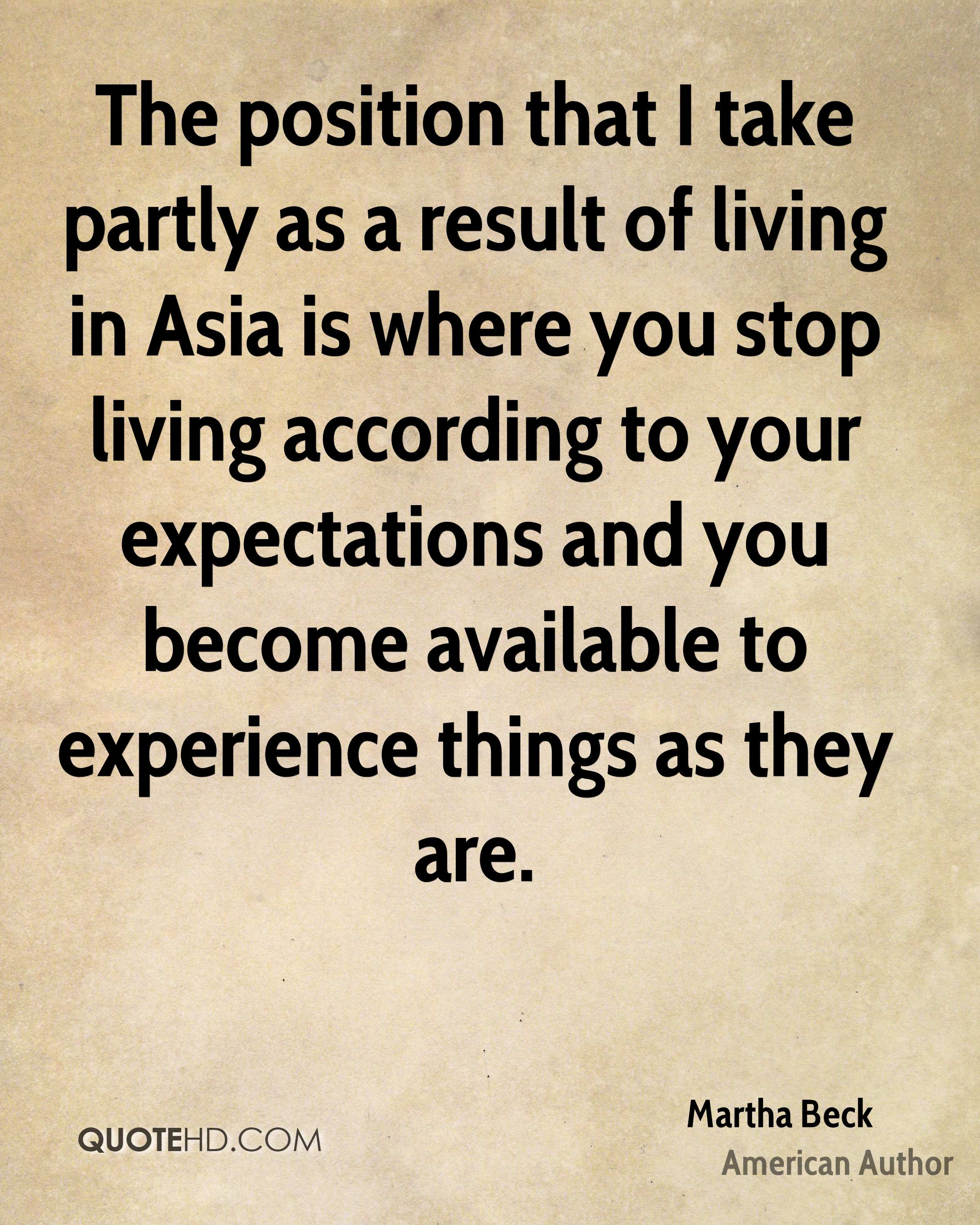 The position that I take partly as a result of living in Asia is where you stop living according to your expectations and you become available to experience things as they are.