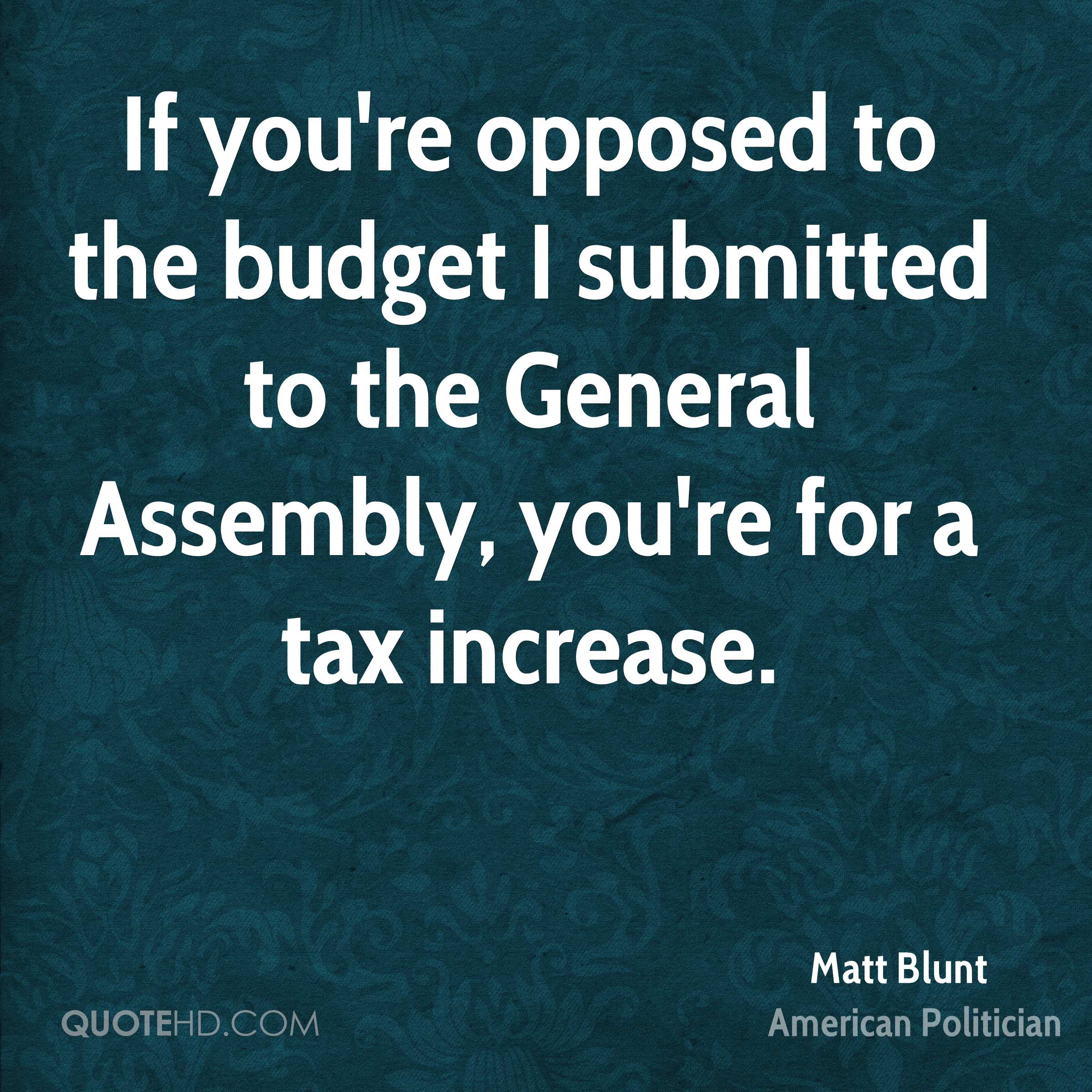 If you're opposed to the budget I submitted to the General Assembly, you're for a tax increase.