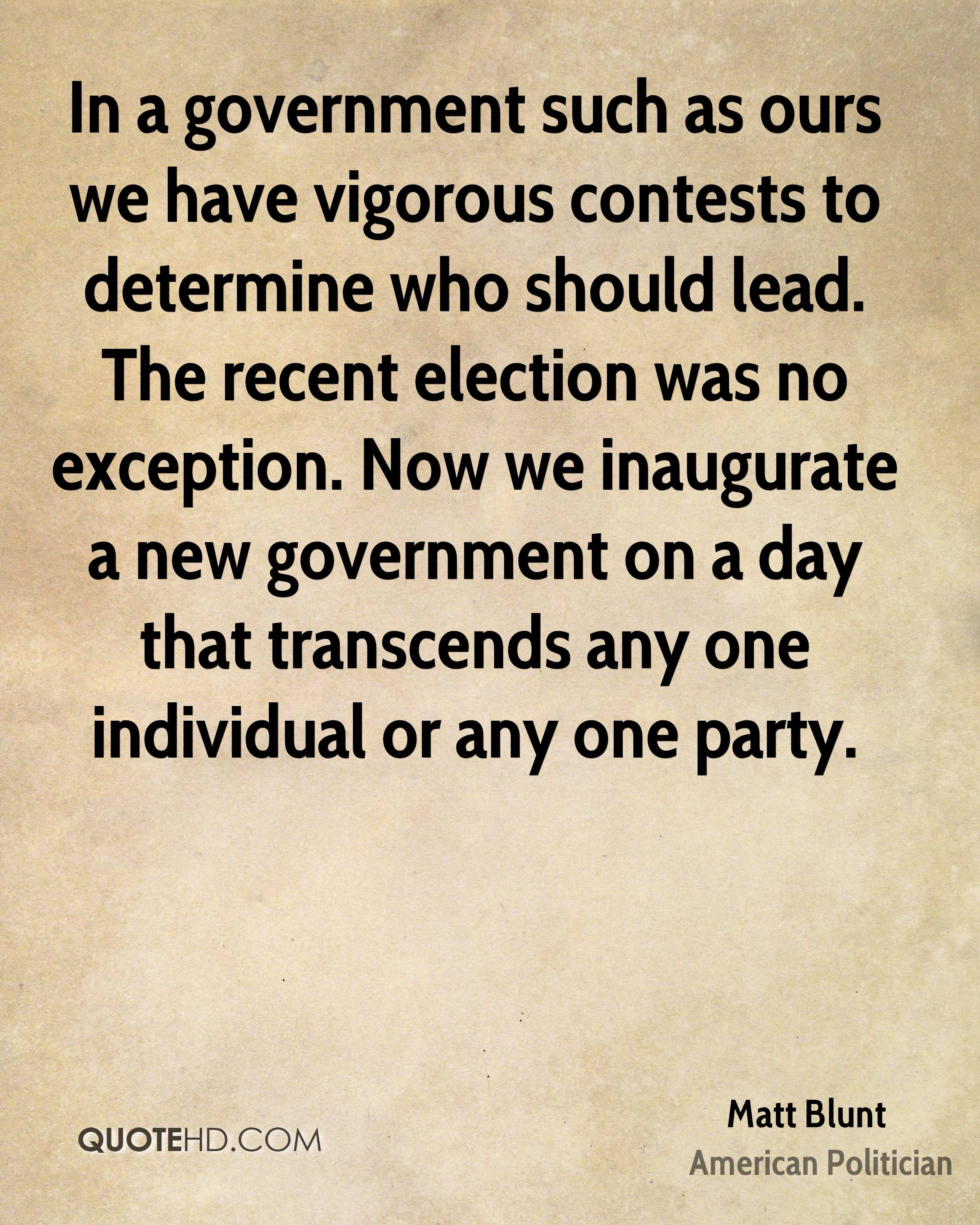 In a government such as ours we have vigorous contests to determine who should lead. The recent election was no exception. Now we inaugurate a new government on a day that transcends any one individual or any one party.