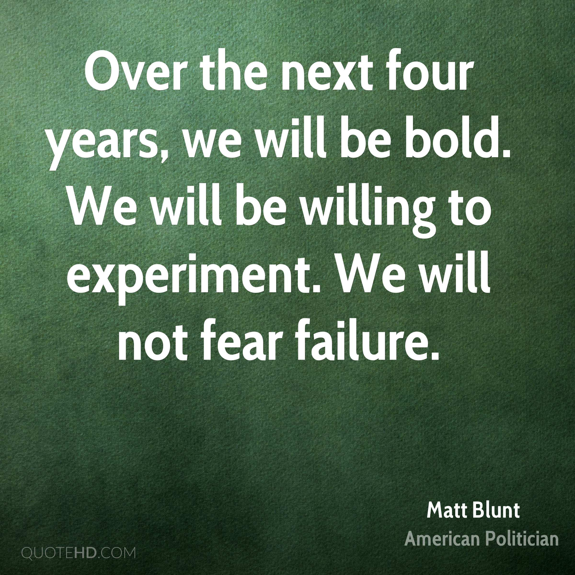 Over the next four years, we will be bold. We will be willing to experiment. We will not fear failure.