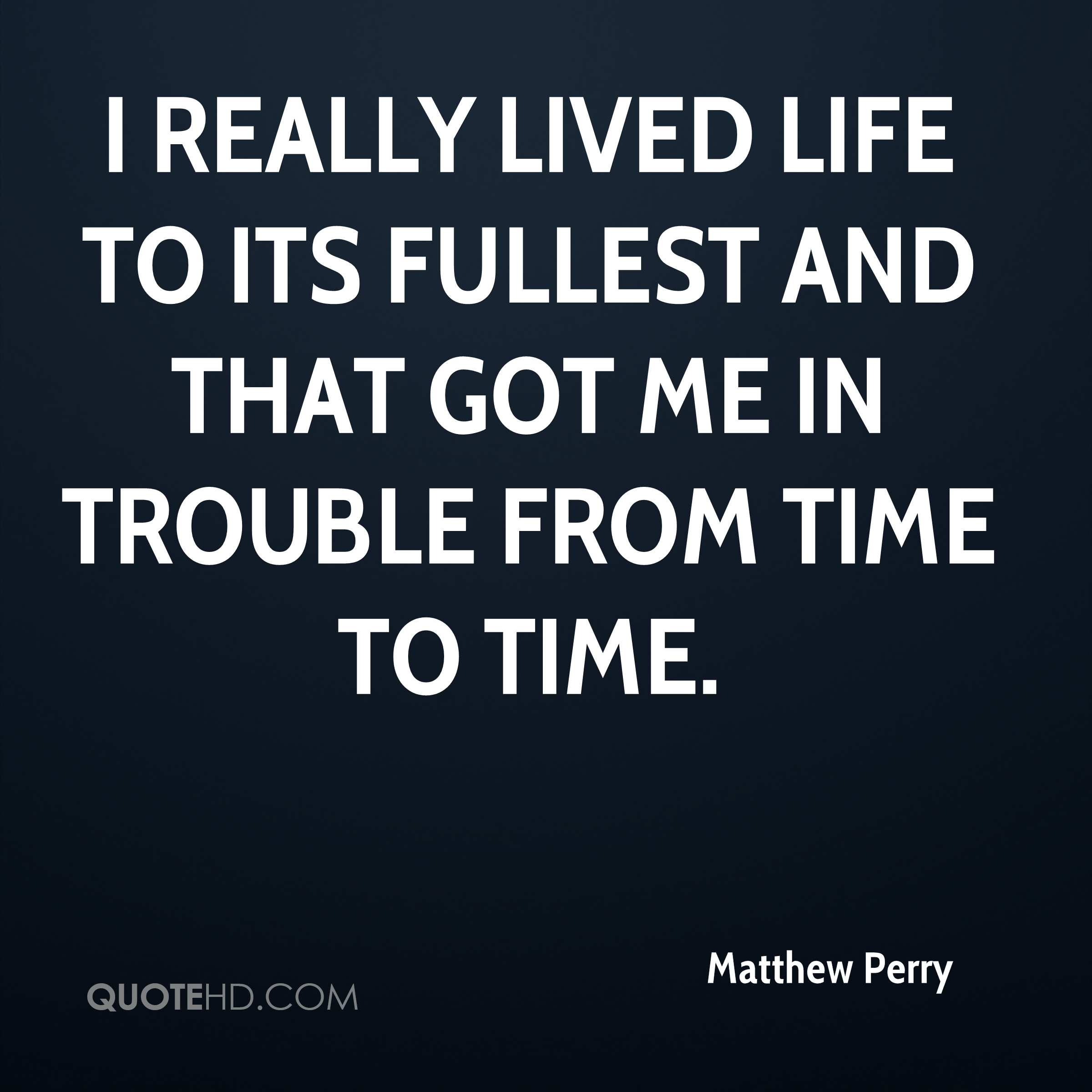 I really lived life to its fullest and that got me in trouble from time to time.