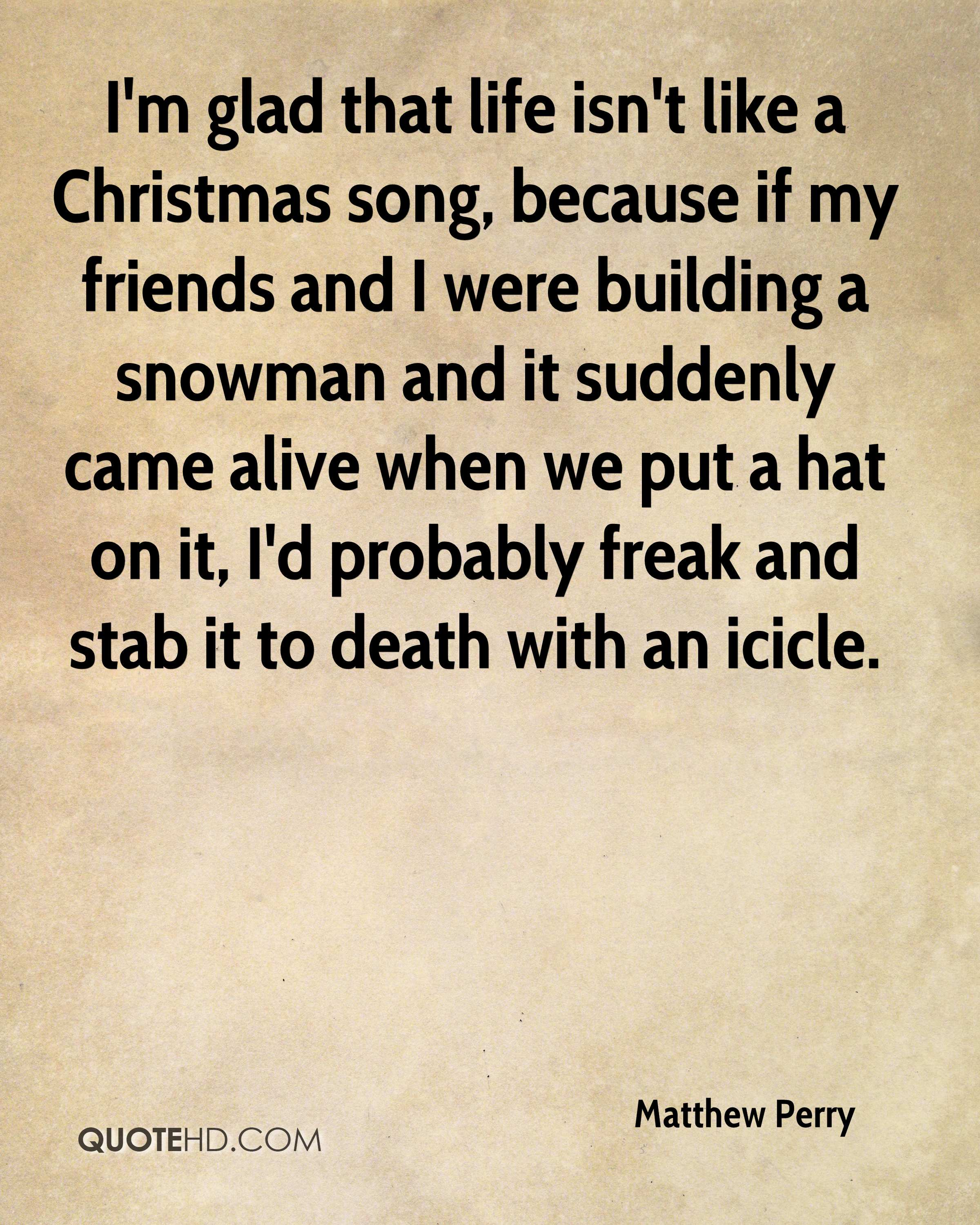 I'm glad that life isn't like a Christmas song, because if my friends and I were building a snowman and it suddenly came alive when we put a hat on it, I'd probably freak and stab it to death with an icicle.