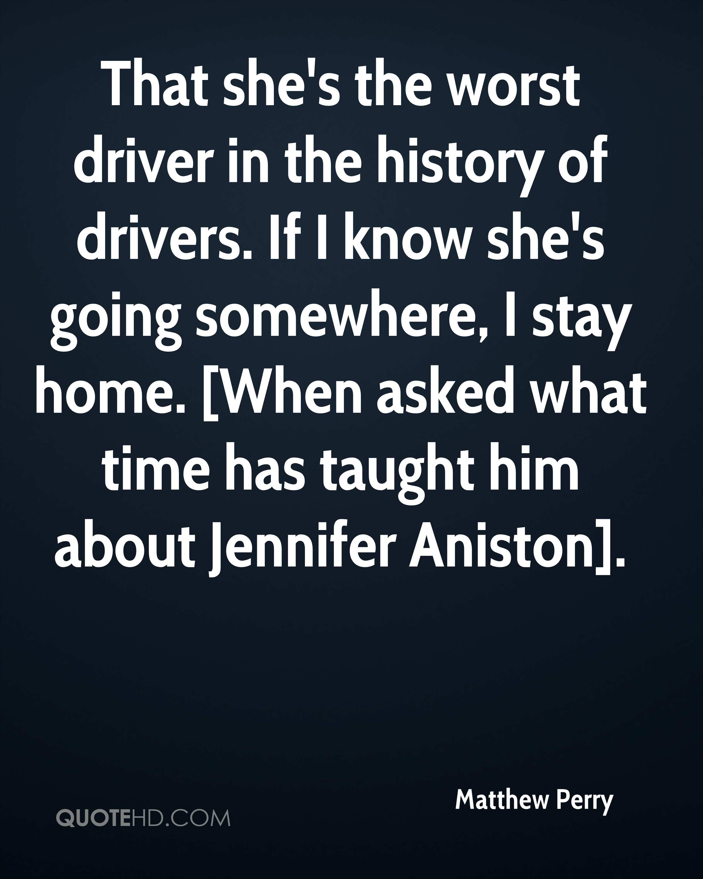 That she's the worst driver in the history of drivers. If I know she's going somewhere, I stay home. [When asked what time has taught him about Jennifer Aniston].