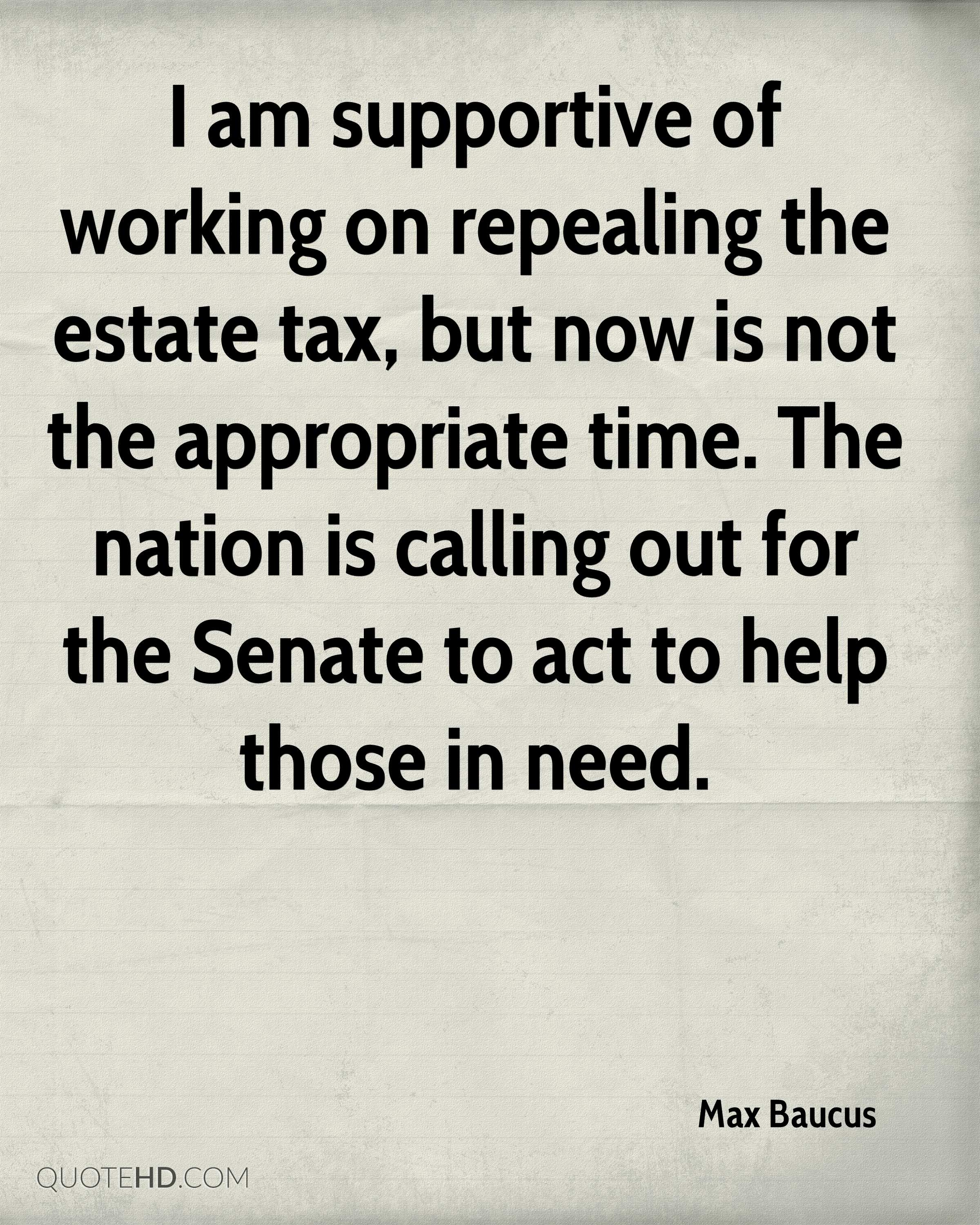 I am supportive of working on repealing the estate tax, but now is not the appropriate time. The nation is calling out for the Senate to act to help those in need.