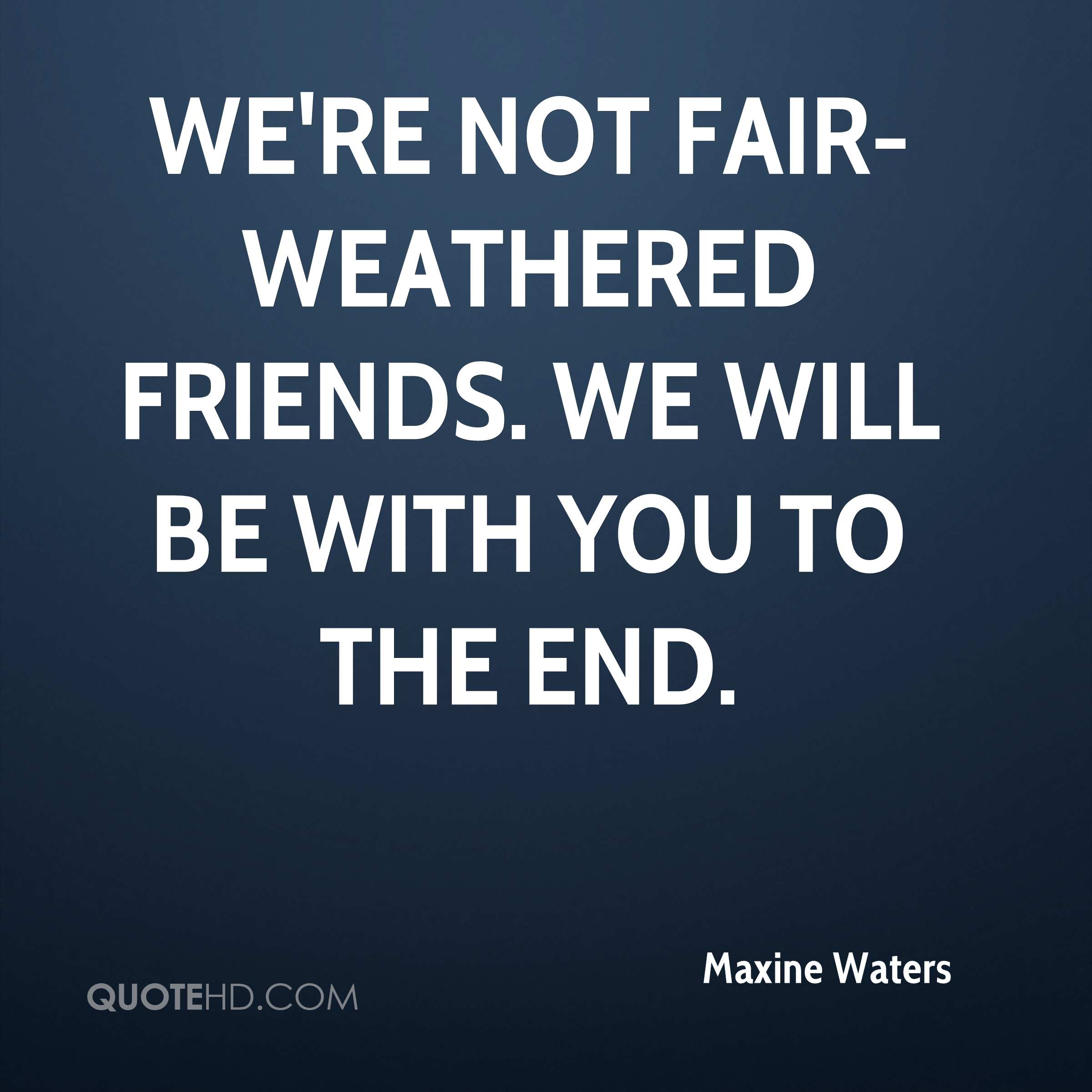 We're not fair-weathered friends. We will be with you to the end.