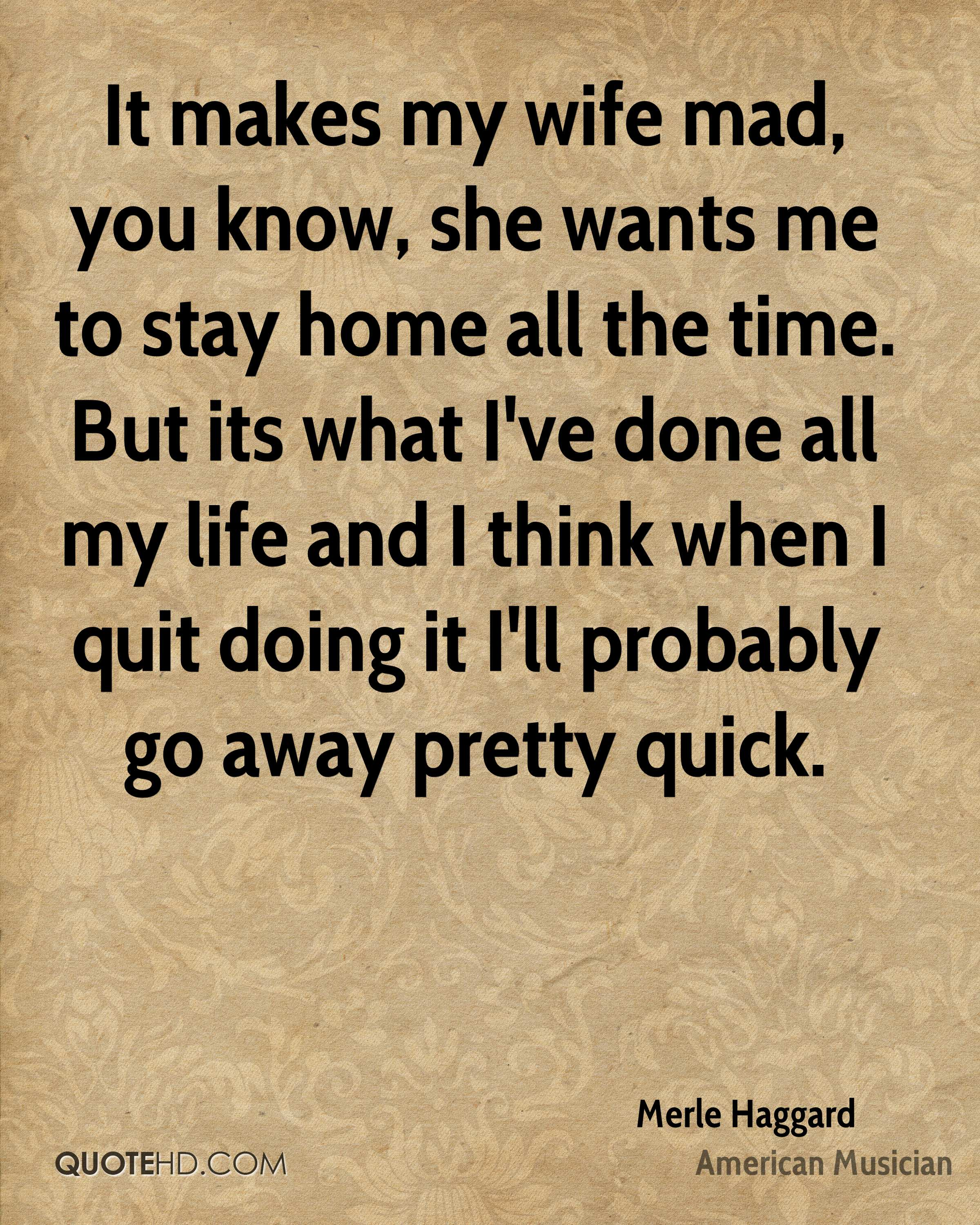 It makes my wife mad, you know, she wants me to stay home all the time. But its what I've done all my life and I think when I quit doing it I'll probably go away pretty quick.