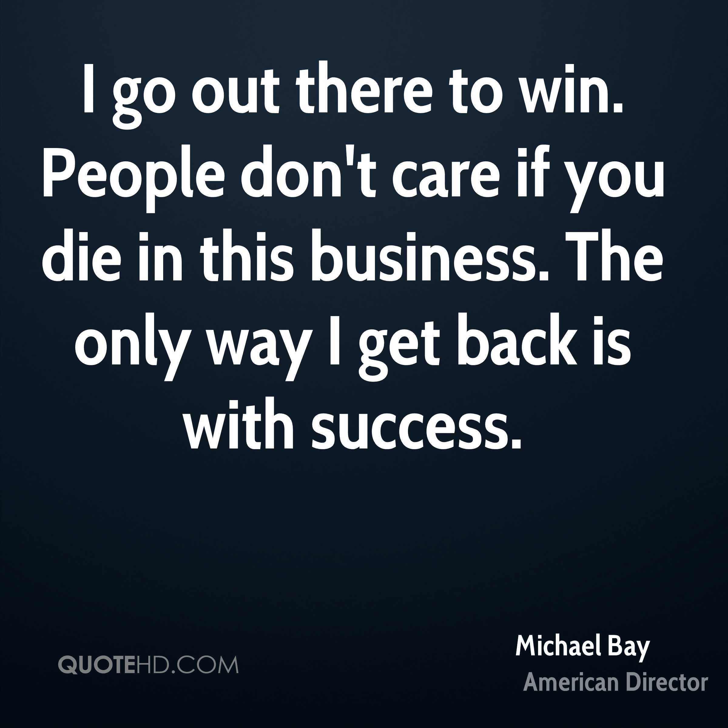 I go out there to win. People don't care if you die in this business. The only way I get back is with success.