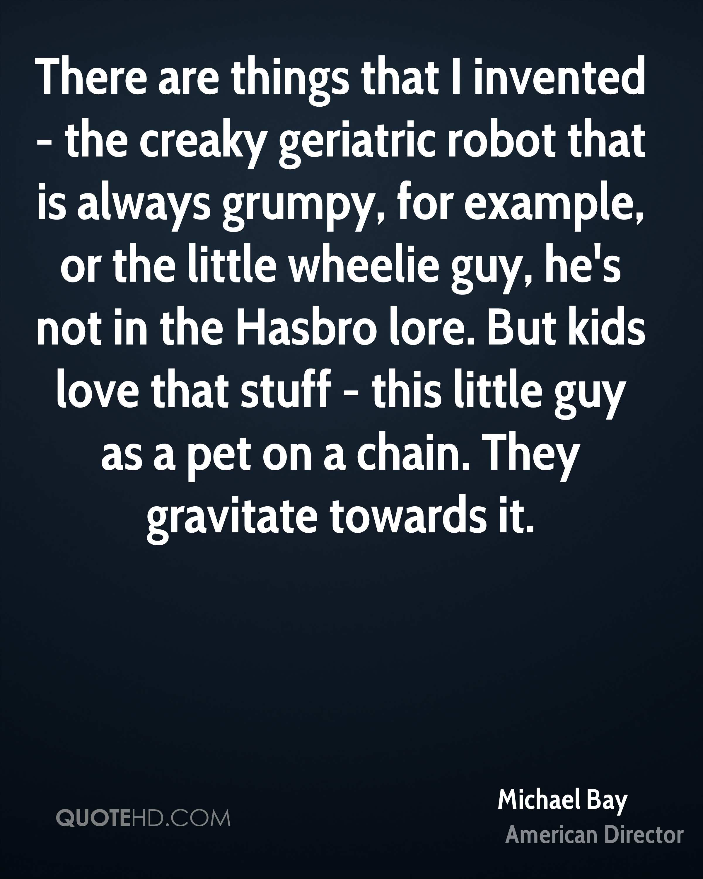 There are things that I invented - the creaky geriatric robot that is always grumpy, for example, or the little wheelie guy, he's not in the Hasbro lore. But kids love that stuff - this little guy as a pet on a chain. They gravitate towards it.