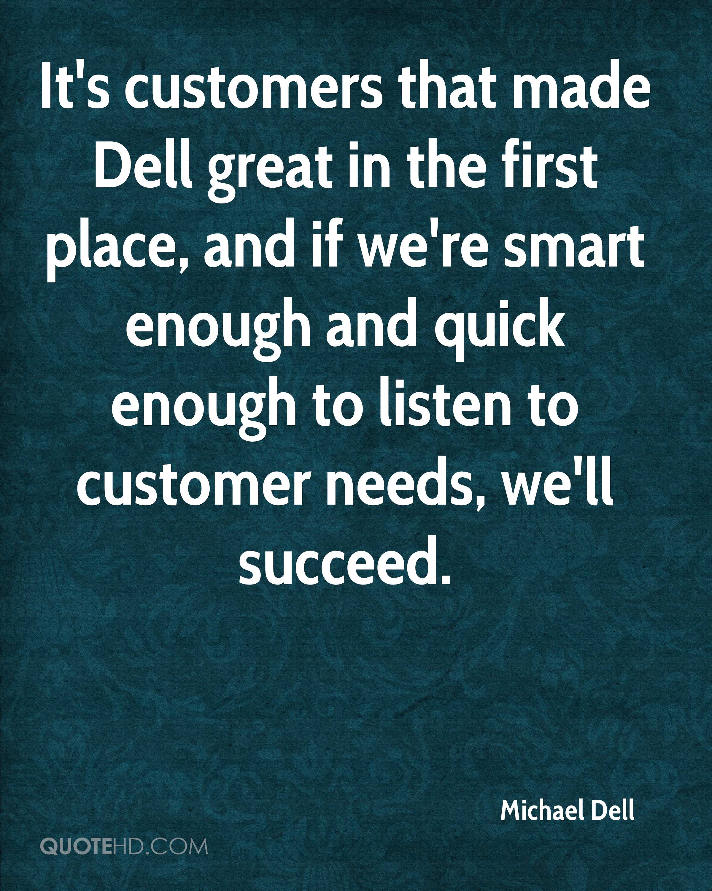 It's customers that made Dell great in the first place, and if we're smart enough and quick enough to listen to customer needs, we'll succeed.