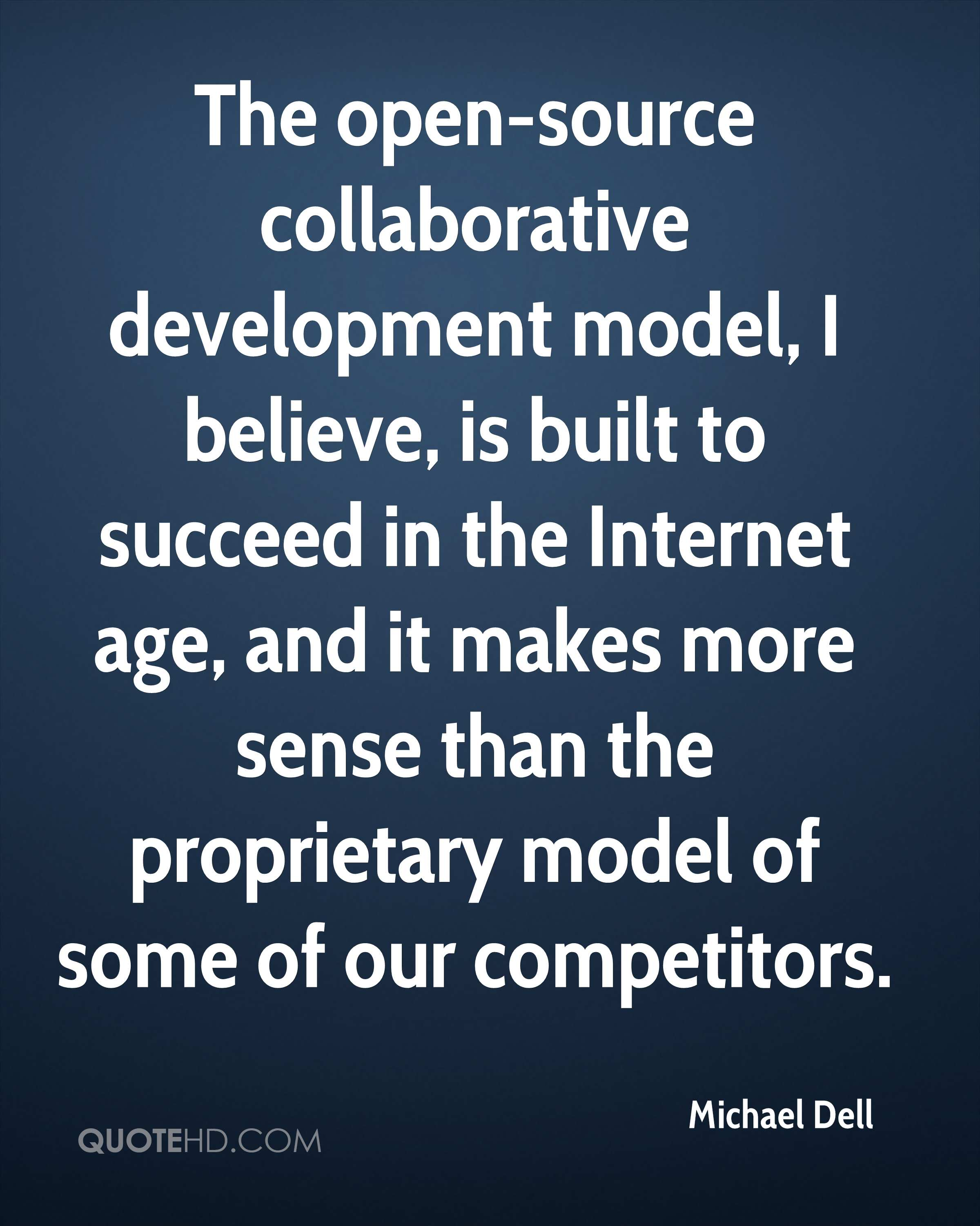 The open-source collaborative development model, I believe, is built to succeed in the Internet age, and it makes more sense than the proprietary model of some of our competitors.