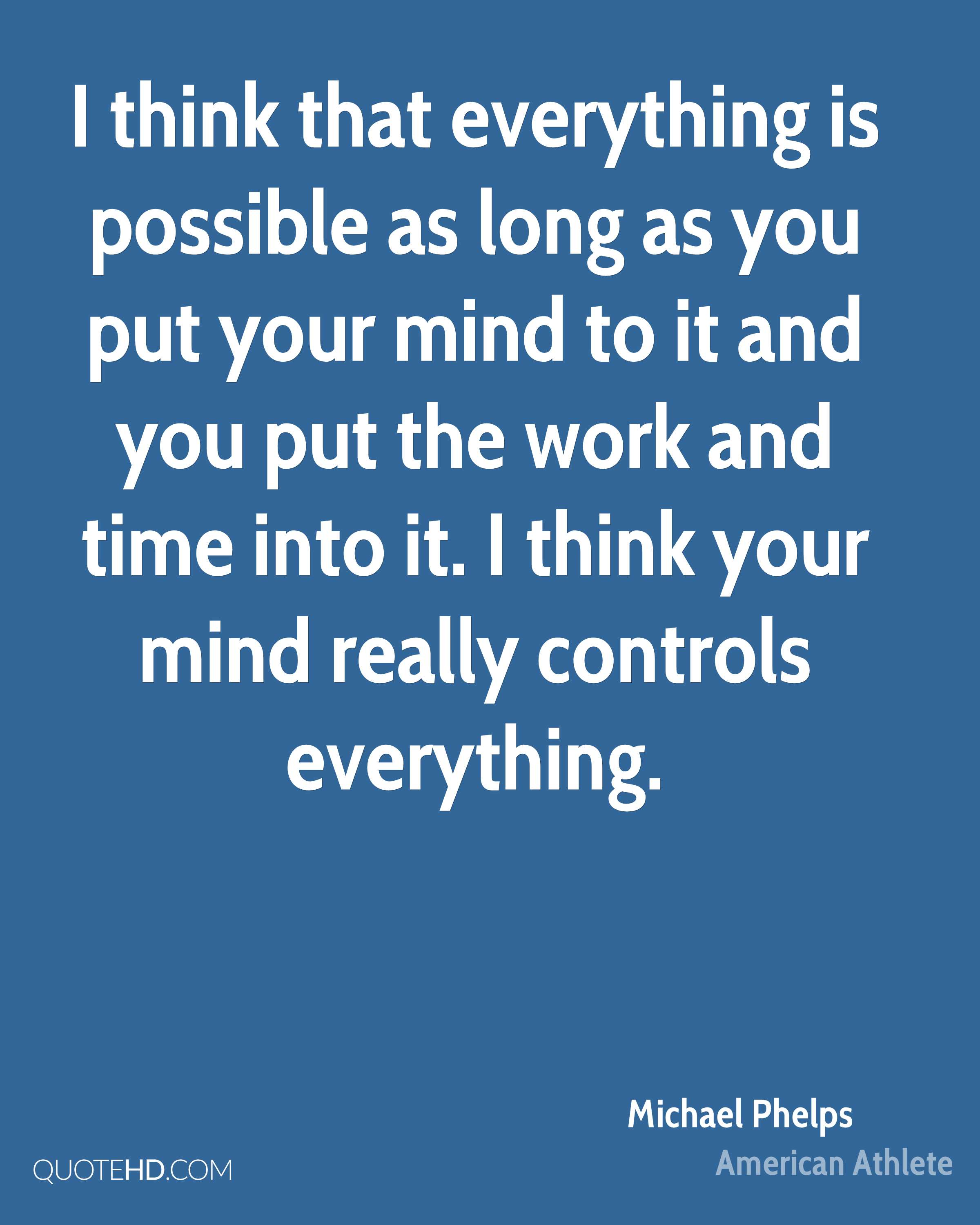 I think that everything is possible as long as you put your mind to it and you put the work and time into it. I think your mind really controls everything.