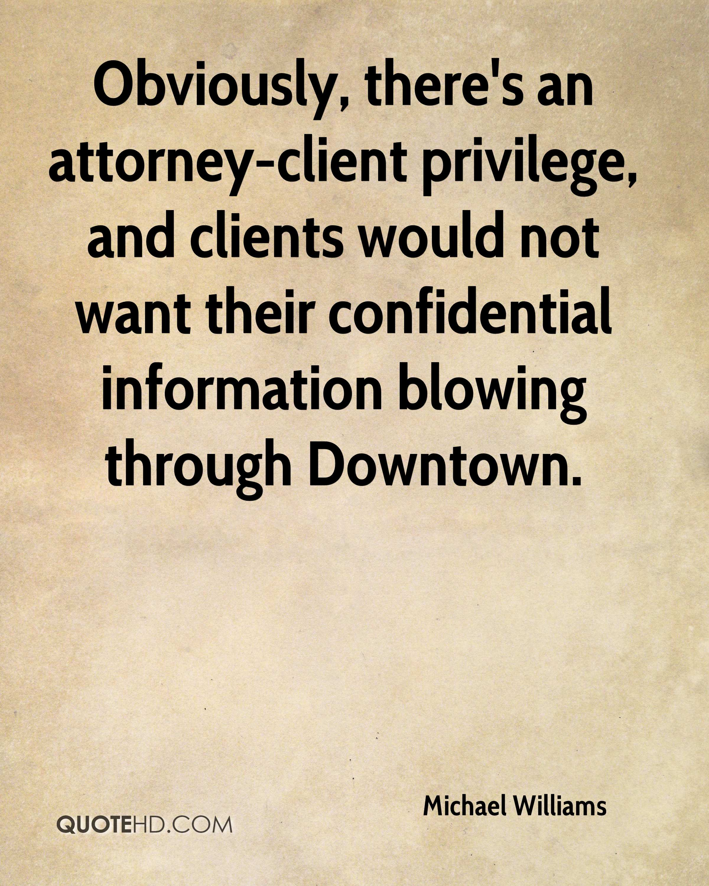 Obviously, there's an attorney-client privilege, and clients would not want their confidential information blowing through Downtown.