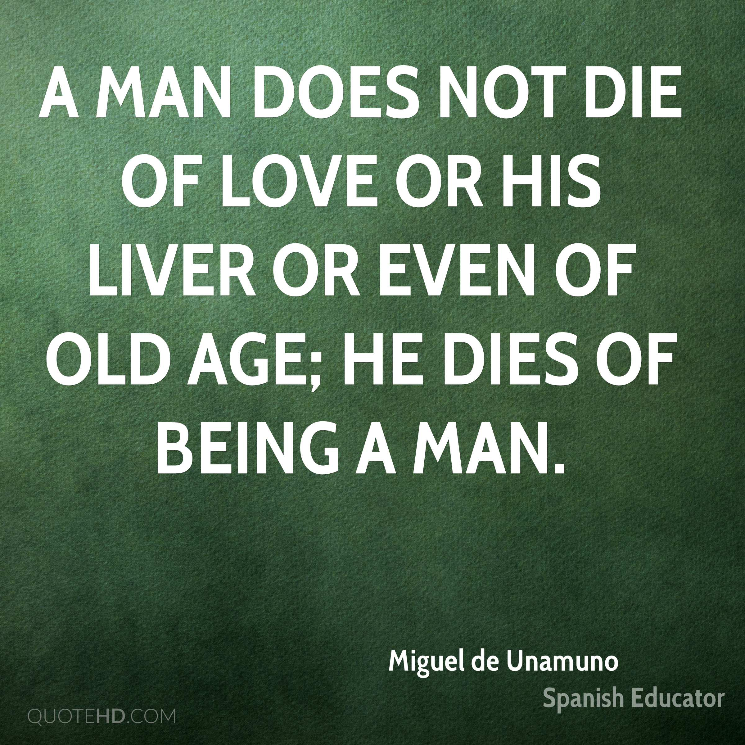 A man does not die of love or his liver or even of old age; he dies of being a man.