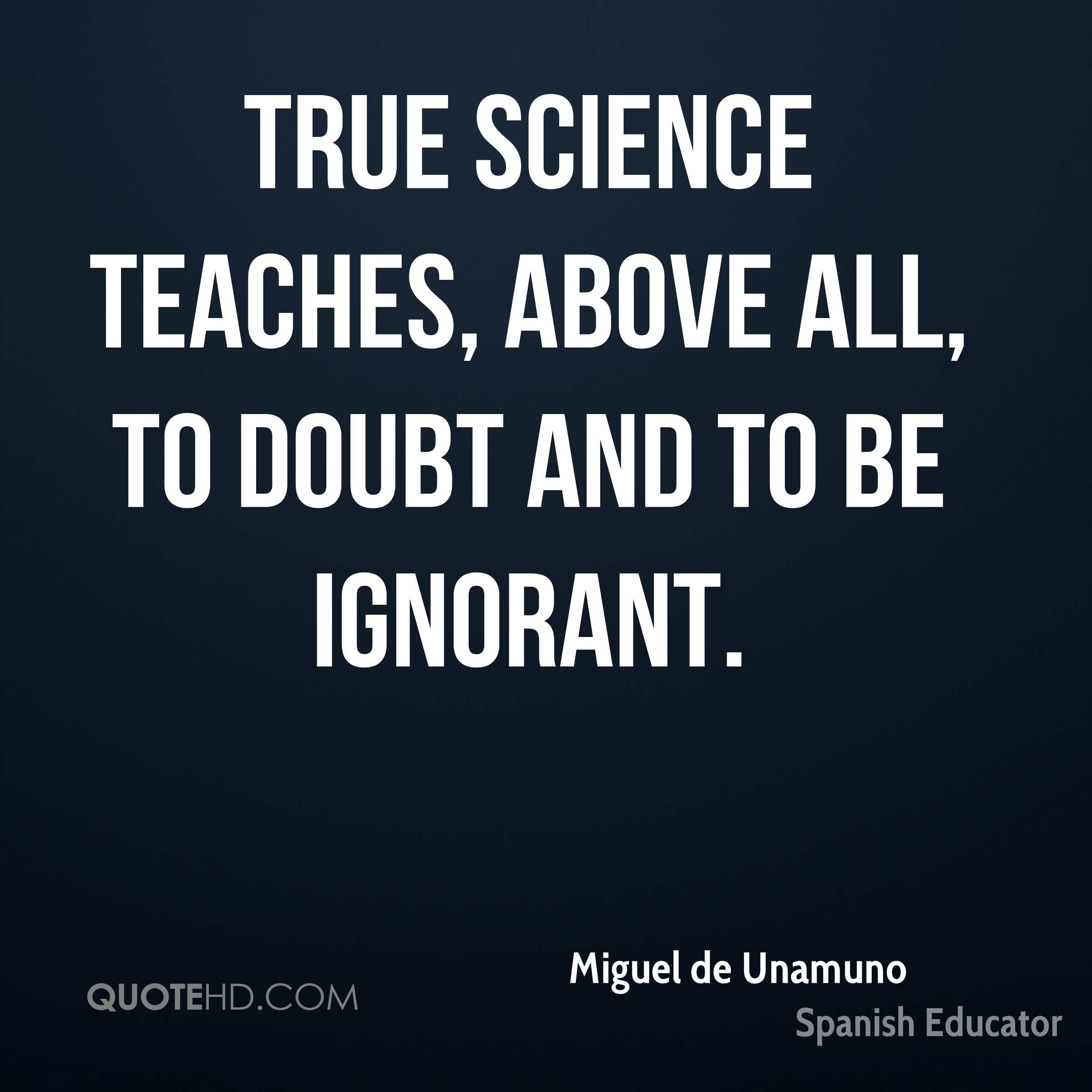 True science teaches, above all, to doubt and to be ignorant.