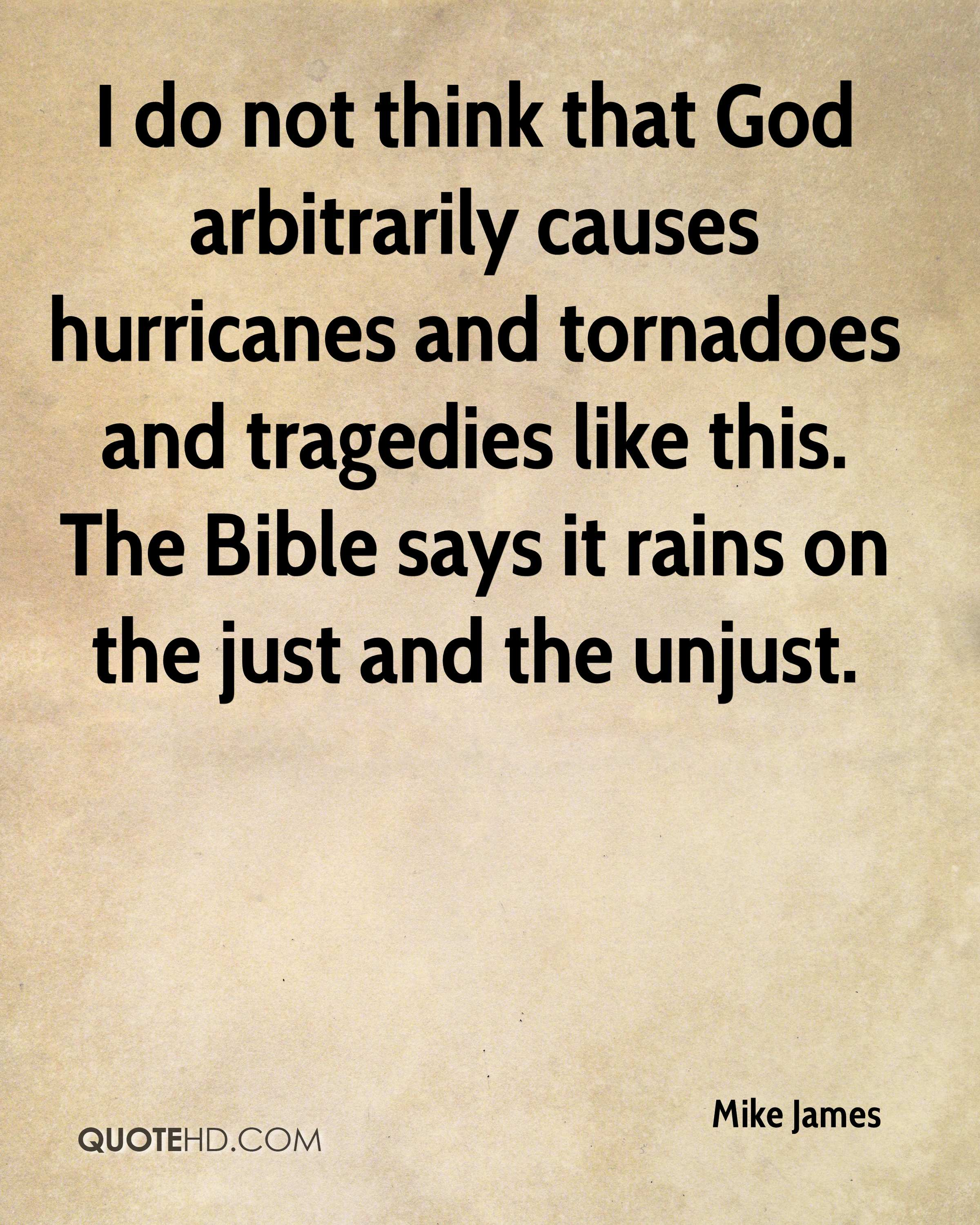 I do not think that God arbitrarily causes hurricanes and tornadoes and tragedies like this. The Bible says it rains on the just and the unjust.