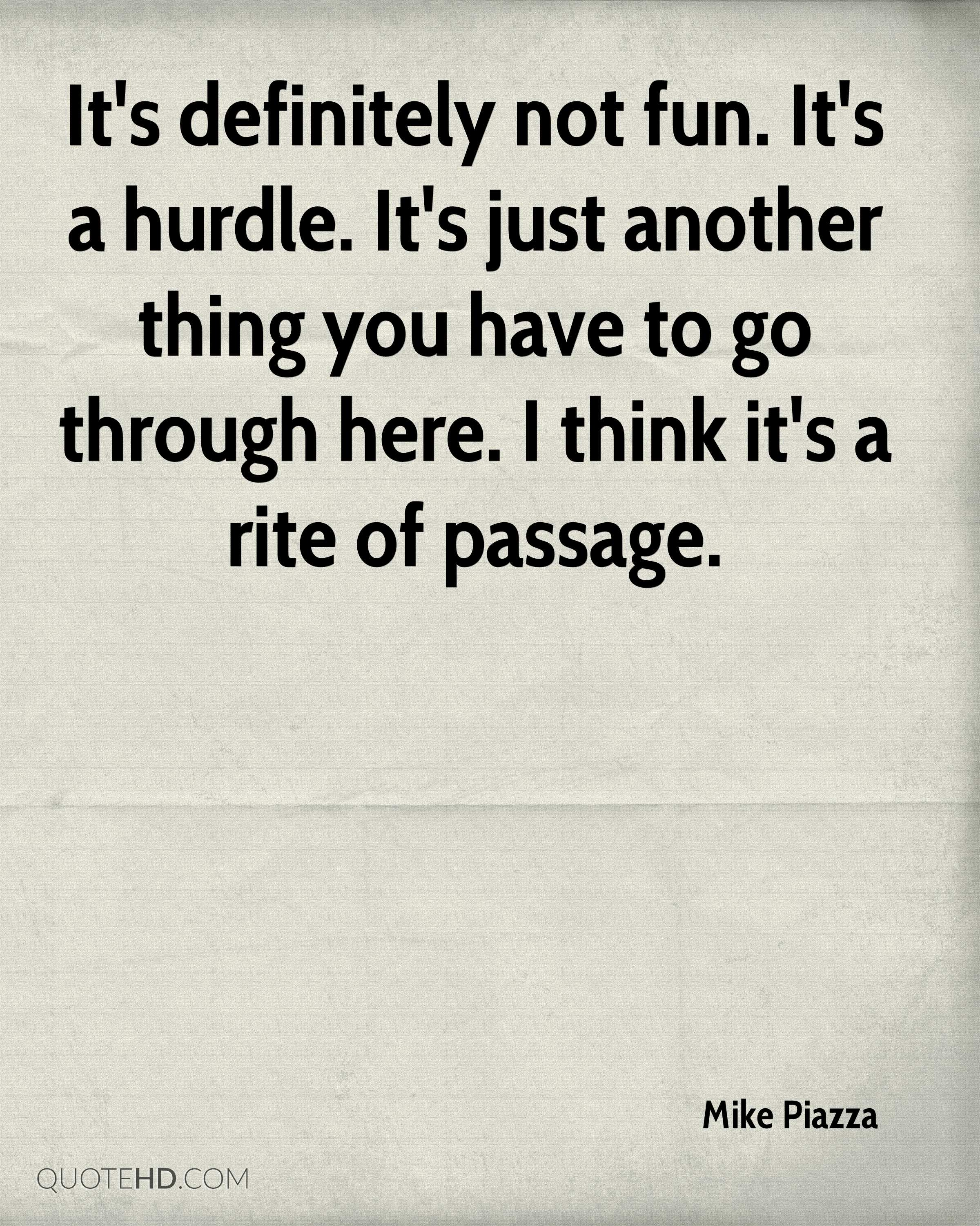 It's definitely not fun. It's a hurdle. It's just another thing you have to go through here. I think it's a rite of passage.