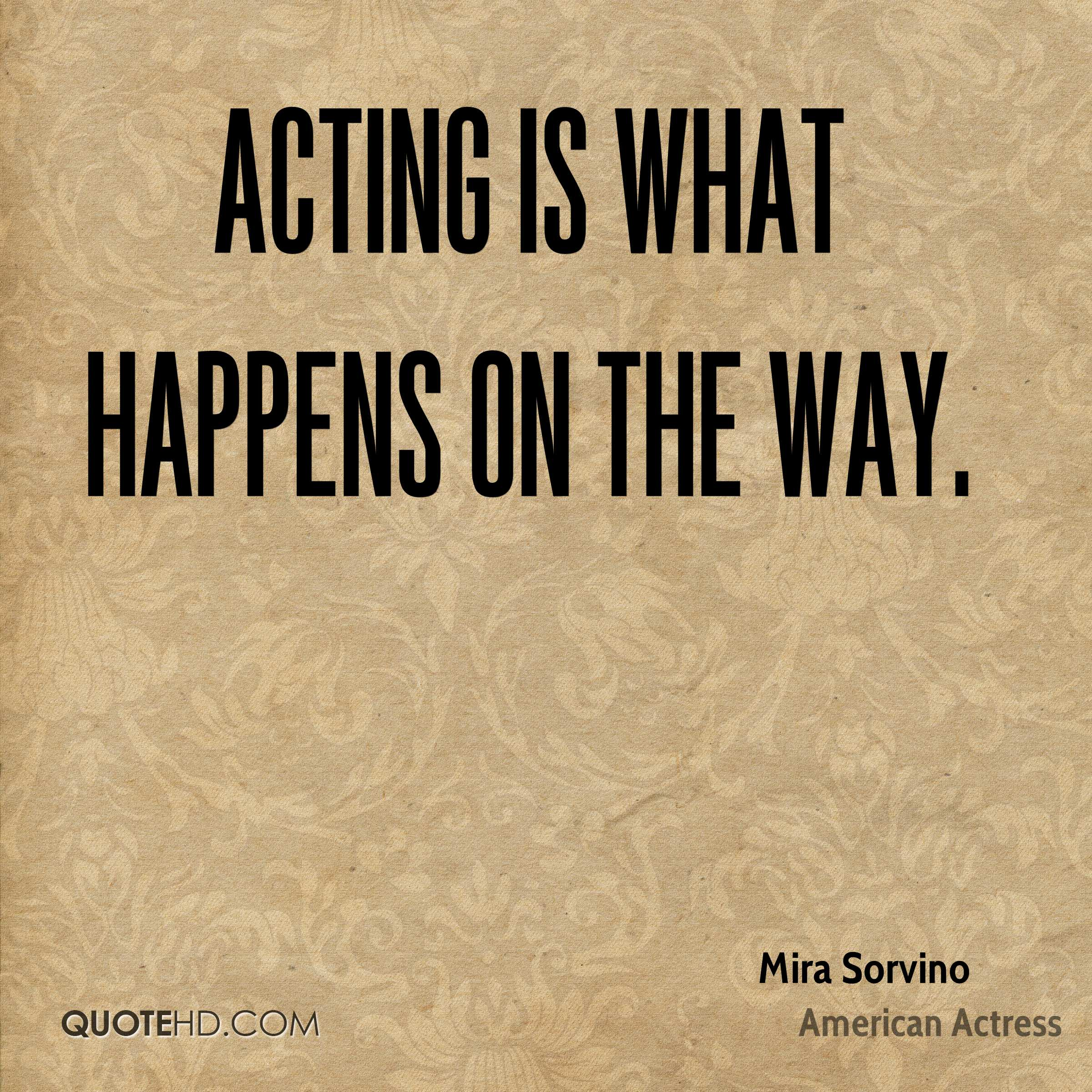Acting is what happens on the way.
