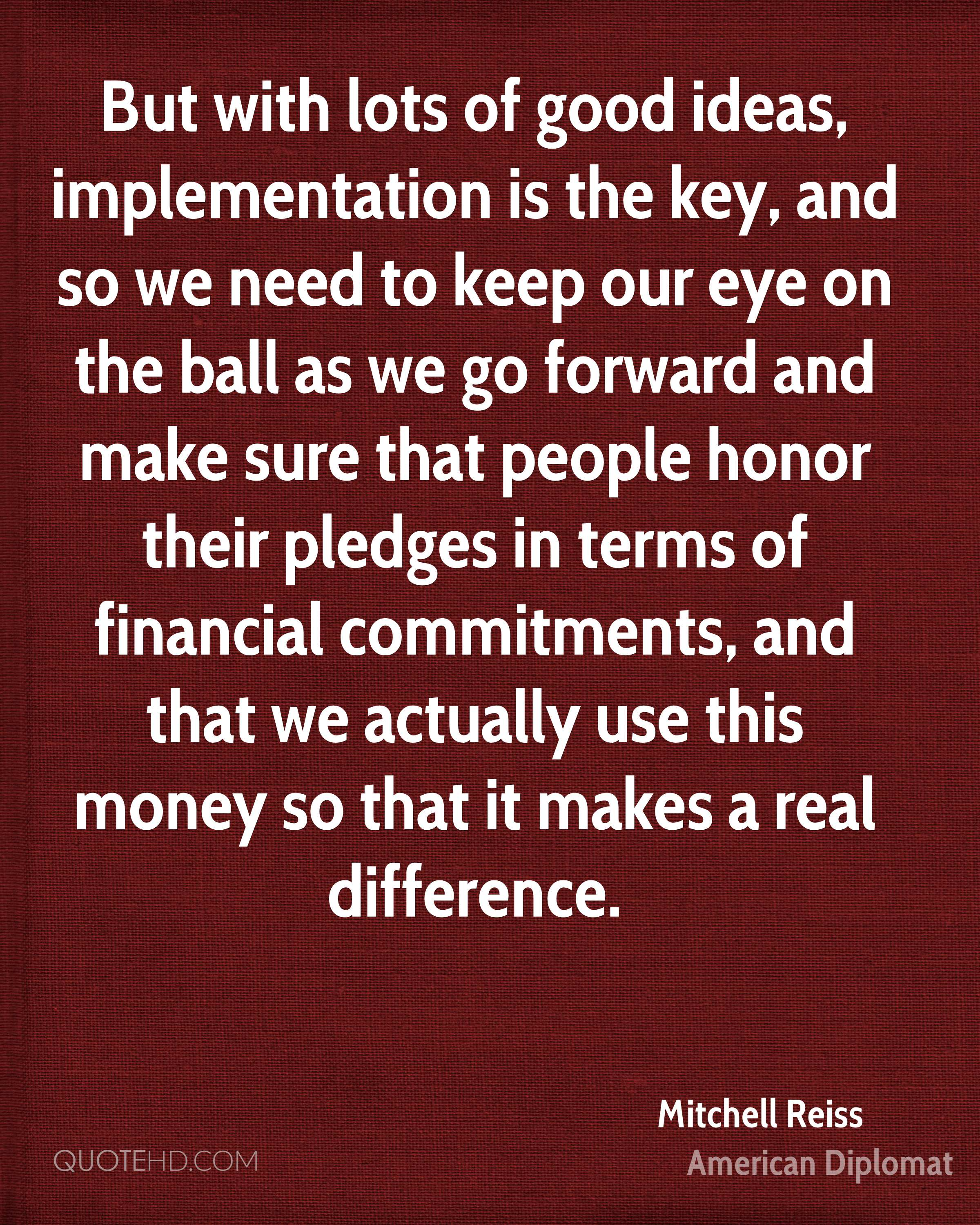 But with lots of good ideas, implementation is the key, and so we need to keep our eye on the ball as we go forward and make sure that people honor their pledges in terms of financial commitments, and that we actually use this money so that it makes a real difference.