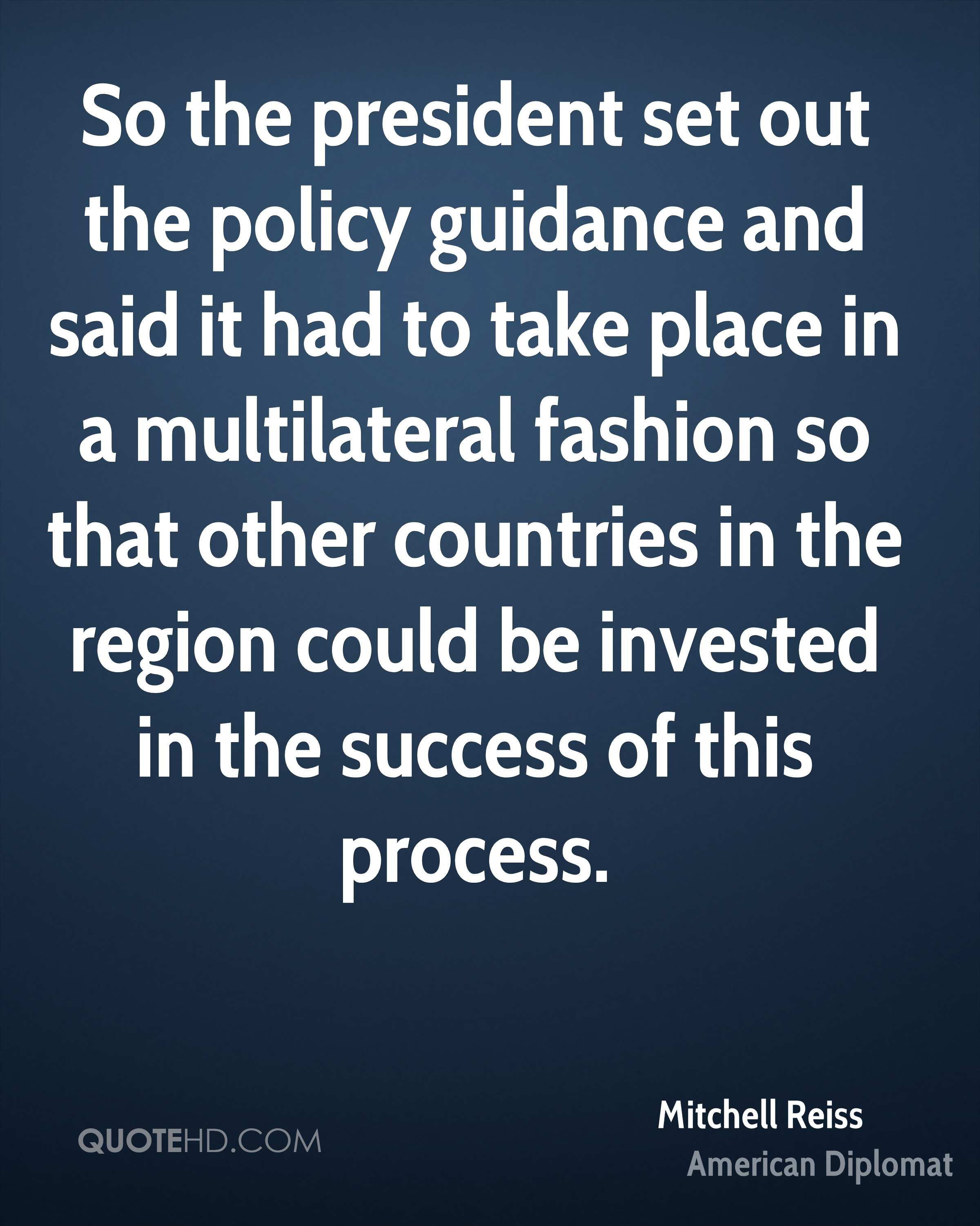 So the president set out the policy guidance and said it had to take place in a multilateral fashion so that other countries in the region could be invested in the success of this process.