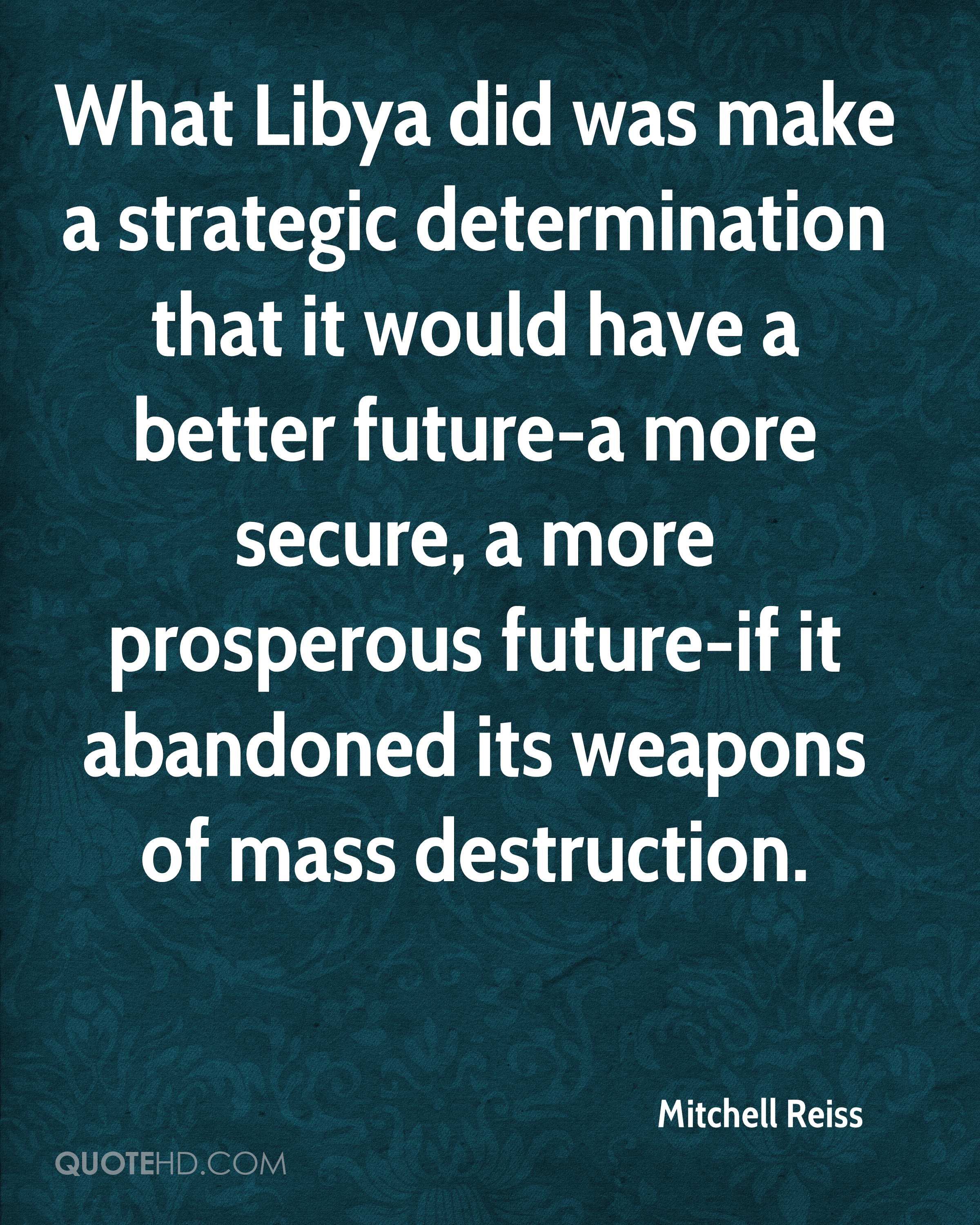What Libya did was make a strategic determination that it would have a better future-a more secure, a more prosperous future-if it abandoned its weapons of mass destruction.
