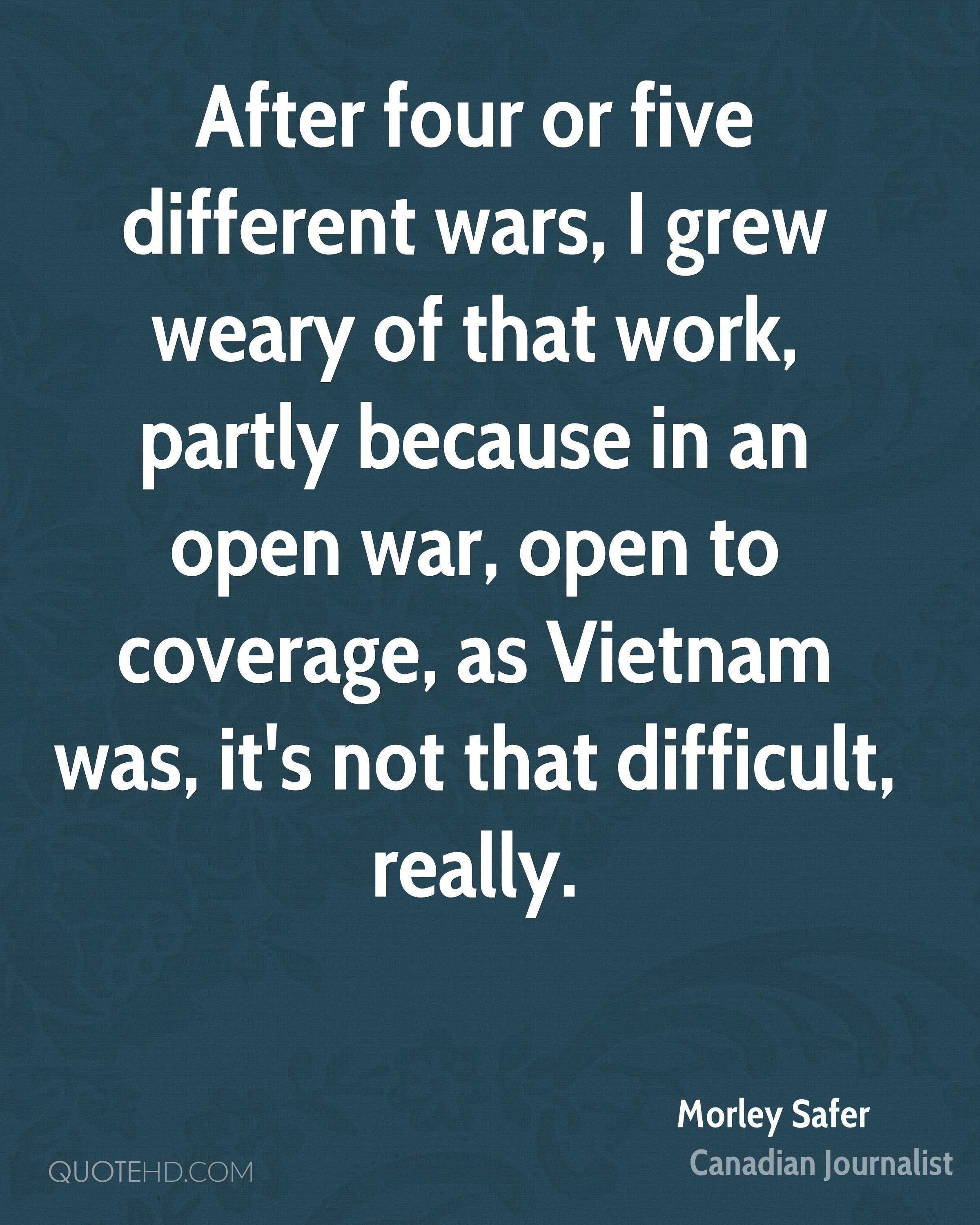 After four or five different wars, I grew weary of that work, partly because in an open war, open to coverage, as Vietnam was, it's not that difficult, really.