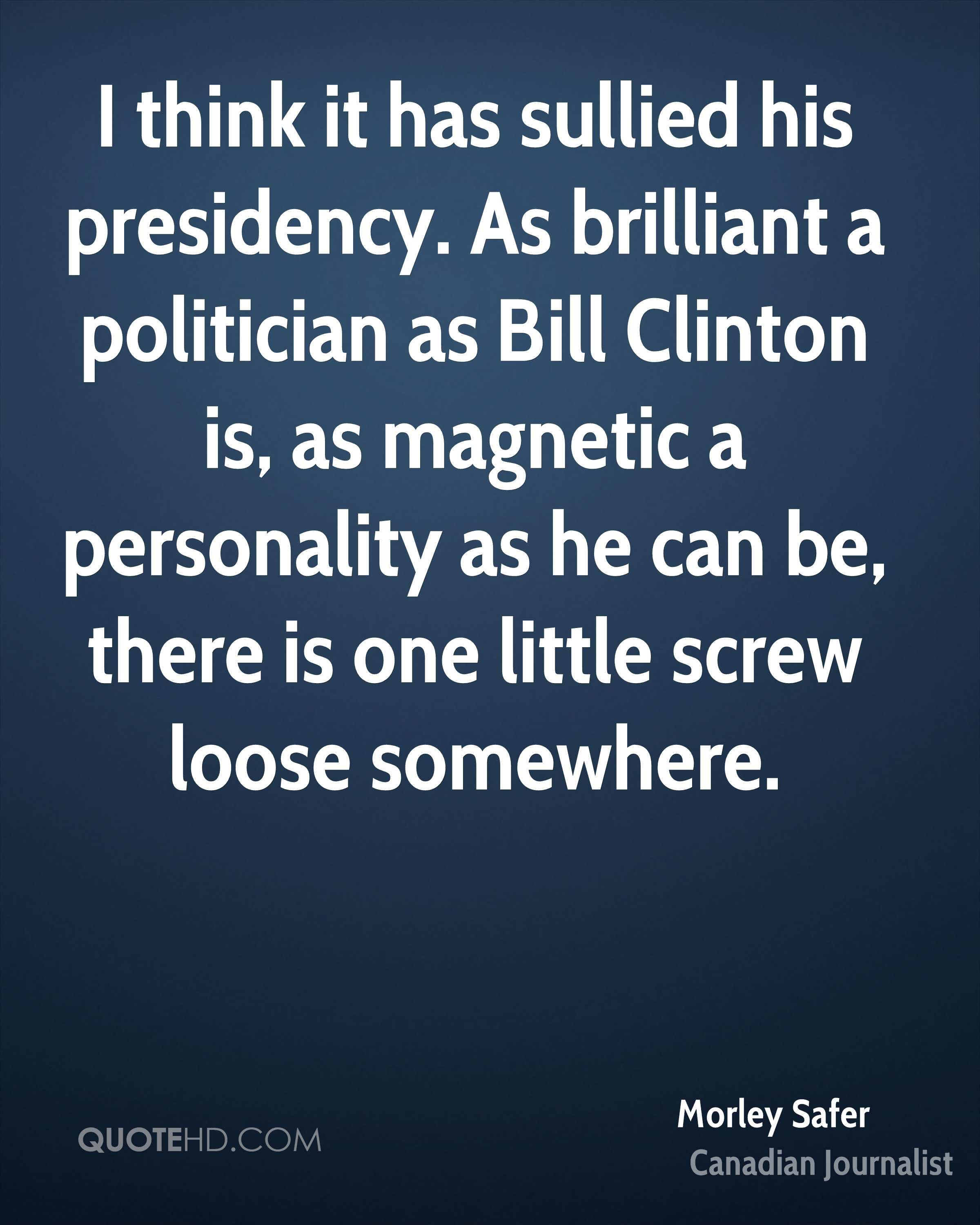 I think it has sullied his presidency. As brilliant a politician as Bill Clinton is, as magnetic a personality as he can be, there is one little screw loose somewhere.