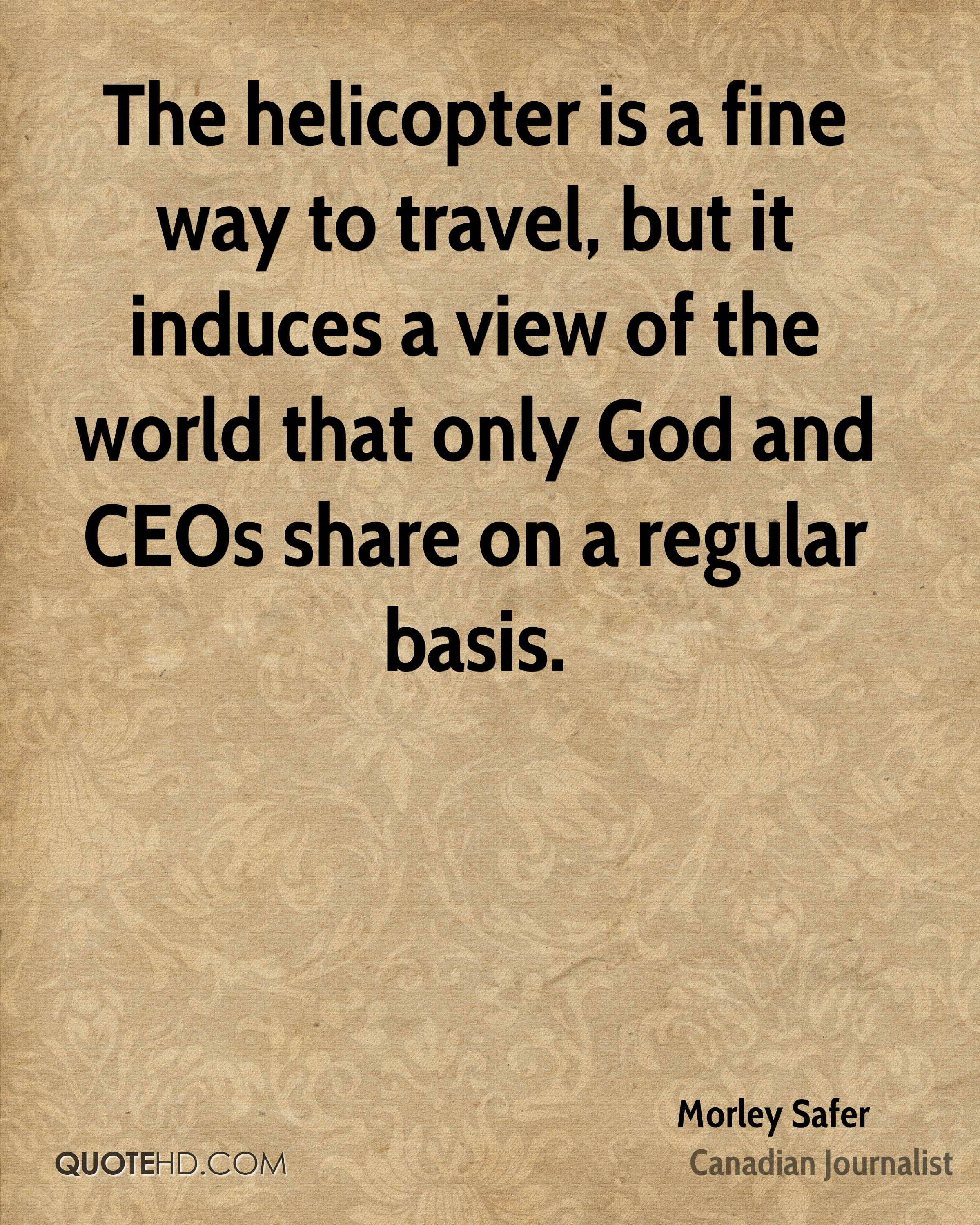 The helicopter is a fine way to travel, but it induces a view of the world that only God and CEOs share on a regular basis.