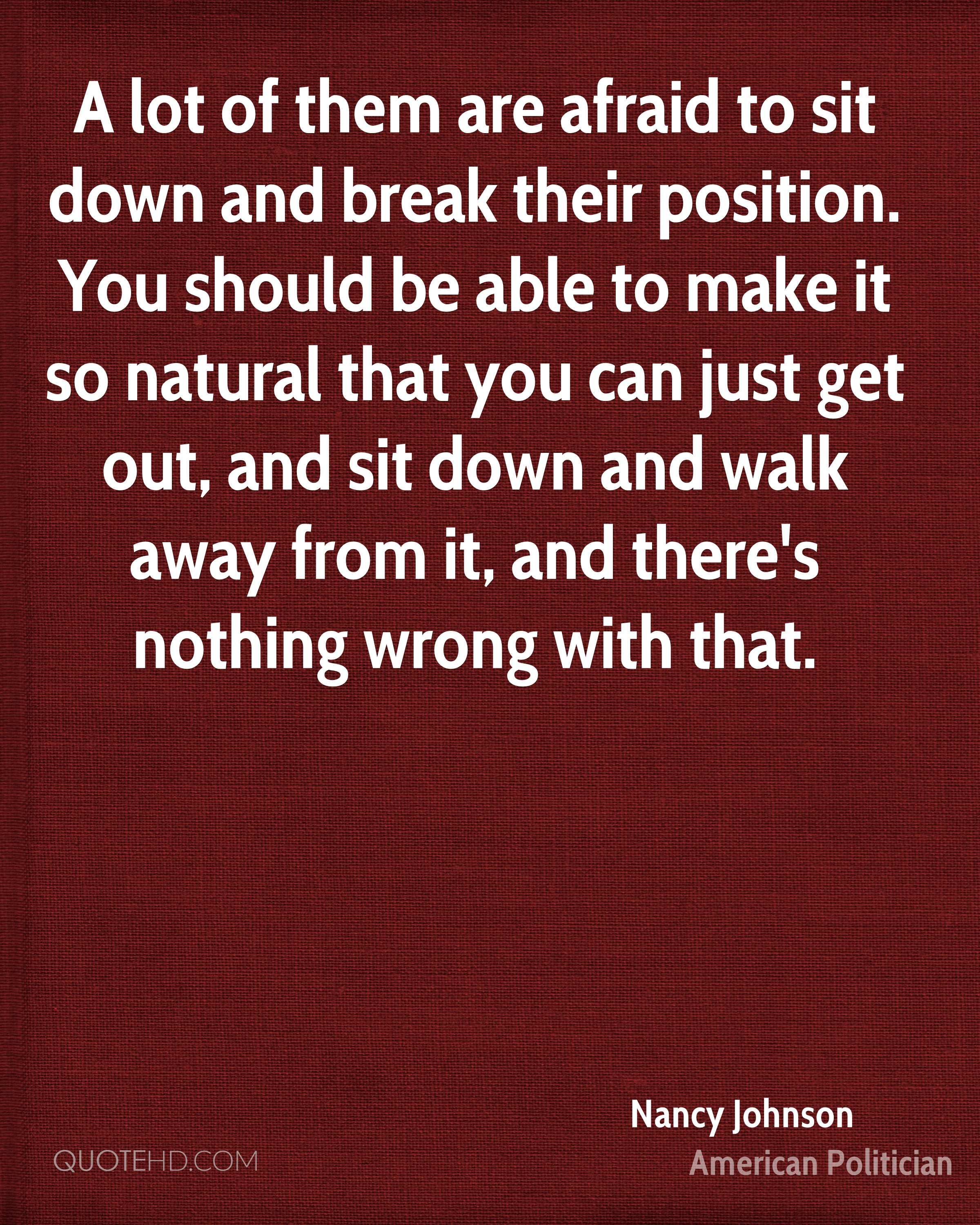 A lot of them are afraid to sit down and break their position. You should be able to make it so natural that you can just get out, and sit down and walk away from it, and there's nothing wrong with that.