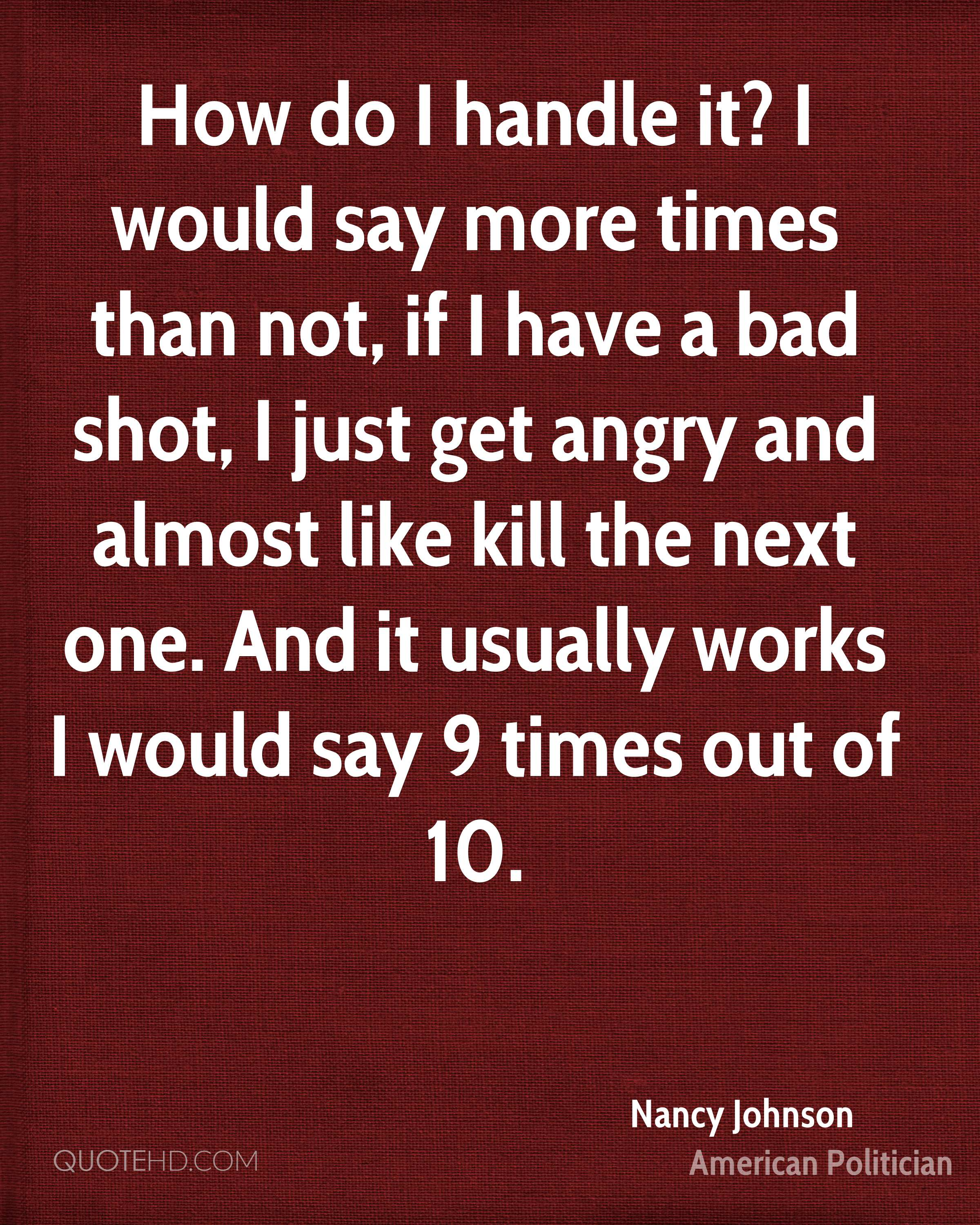 How do I handle it? I would say more times than not, if I have a bad shot, I just get angry and almost like kill the next one. And it usually works I would say 9 times out of 10.