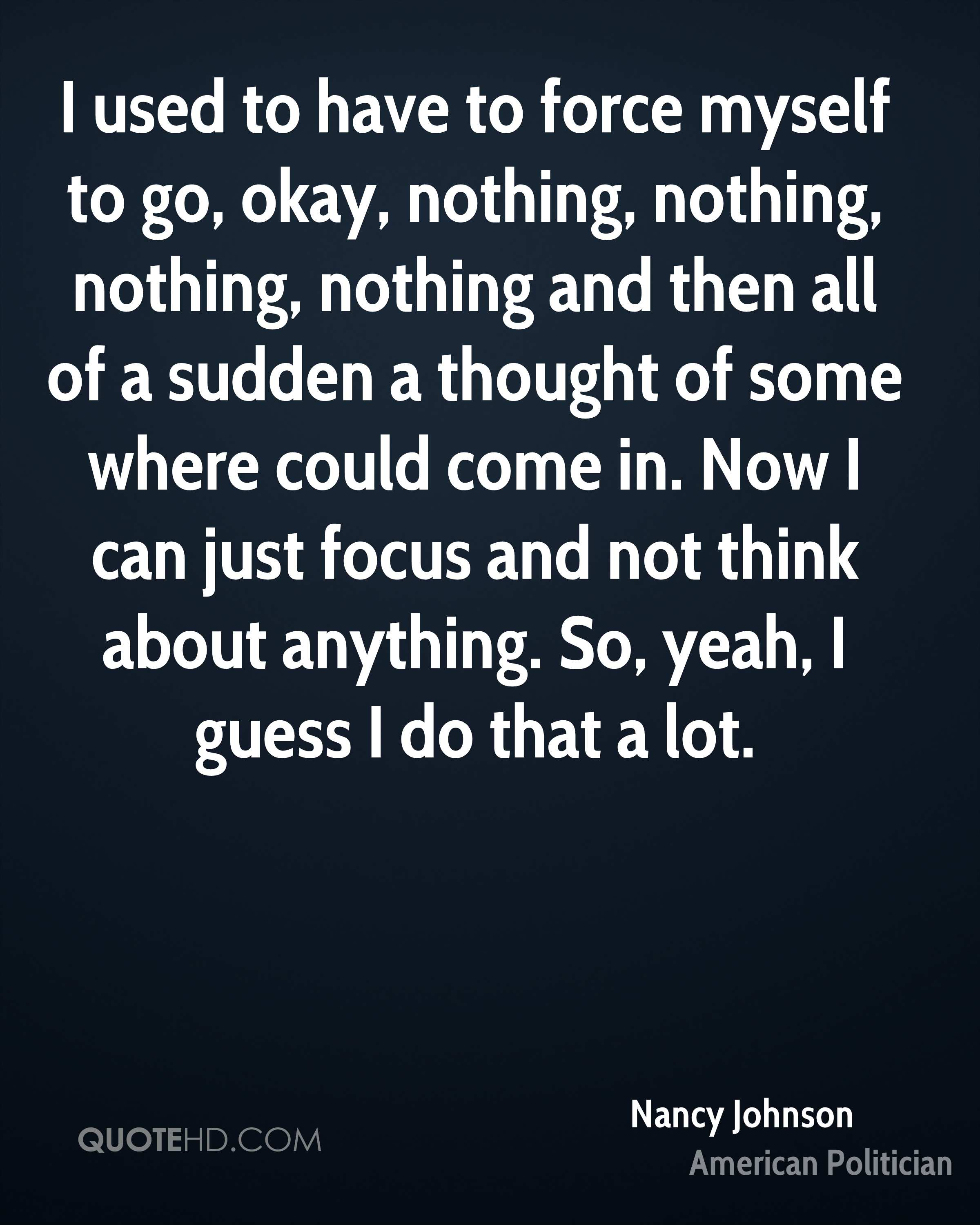 I used to have to force myself to go, okay, nothing, nothing, nothing, nothing and then all of a sudden a thought of some where could come in. Now I can just focus and not think about anything. So, yeah, I guess I do that a lot.