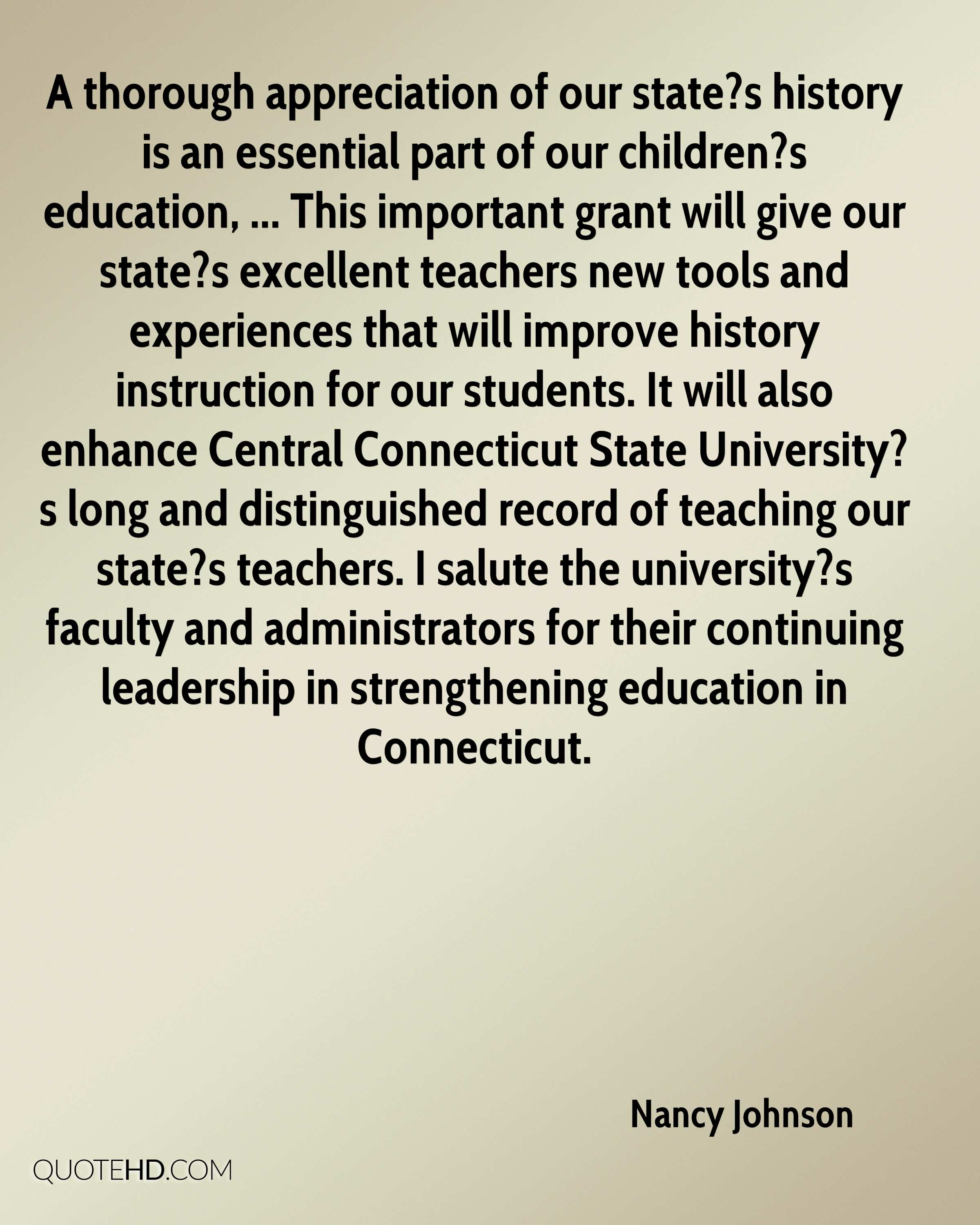A thorough appreciation of our state?s history is an essential part of our children?s education, ... This important grant will give our state?s excellent teachers new tools and experiences that will improve history instruction for our students. It will also enhance Central Connecticut State University?s long and distinguished record of teaching our state?s teachers. I salute the university?s faculty and administrators for their continuing leadership in strengthening education in Connecticut.