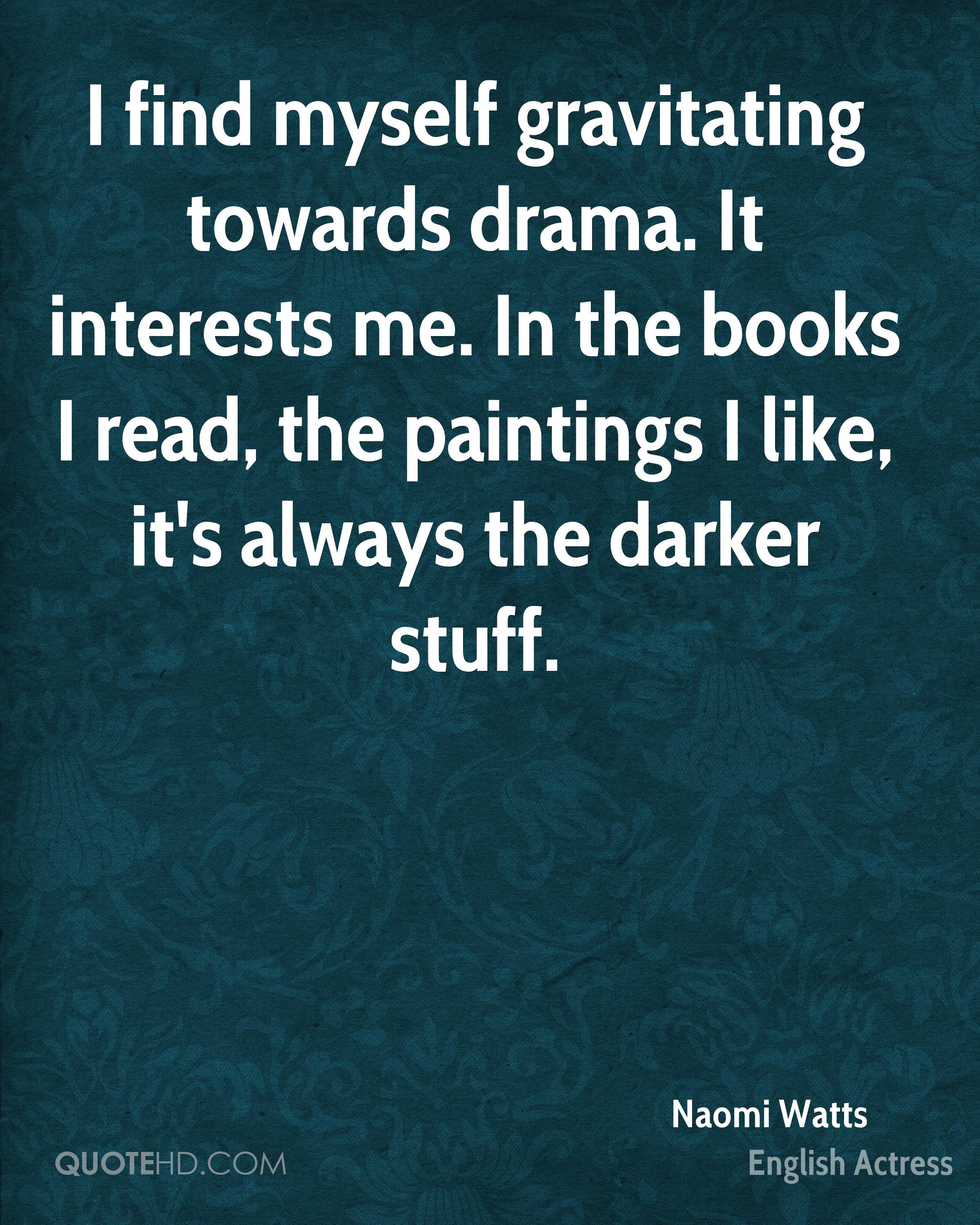 I find myself gravitating towards drama. It interests me. In the books I read, the paintings I like, it's always the darker stuff.