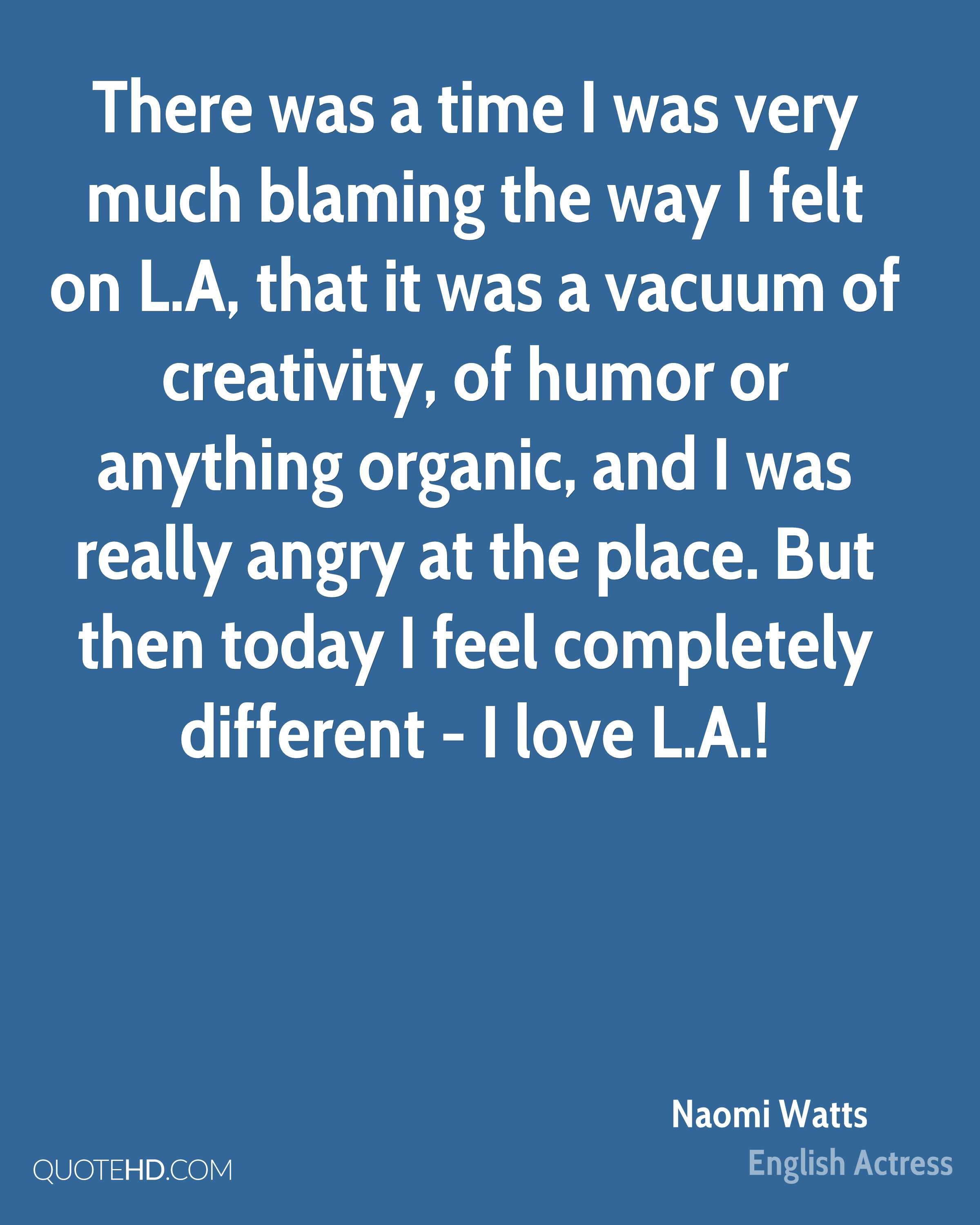 There was a time I was very much blaming the way I felt on L.A, that it was a vacuum of creativity, of humor or anything organic, and I was really angry at the place. But then today I feel completely different - I love L.A.!