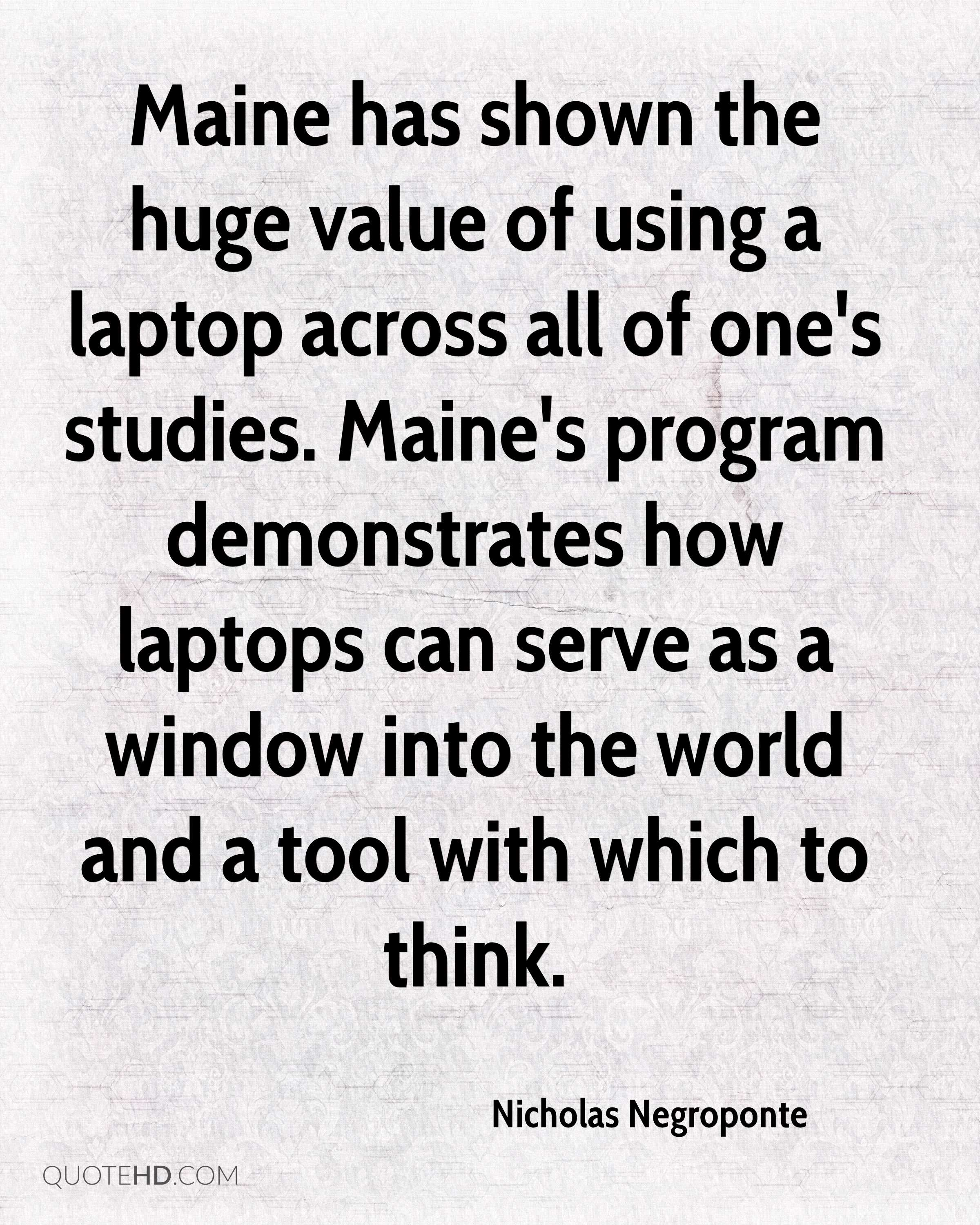Maine has shown the huge value of using a laptop across all of one's studies. Maine's program demonstrates how laptops can serve as a window into the world and a tool with which to think.