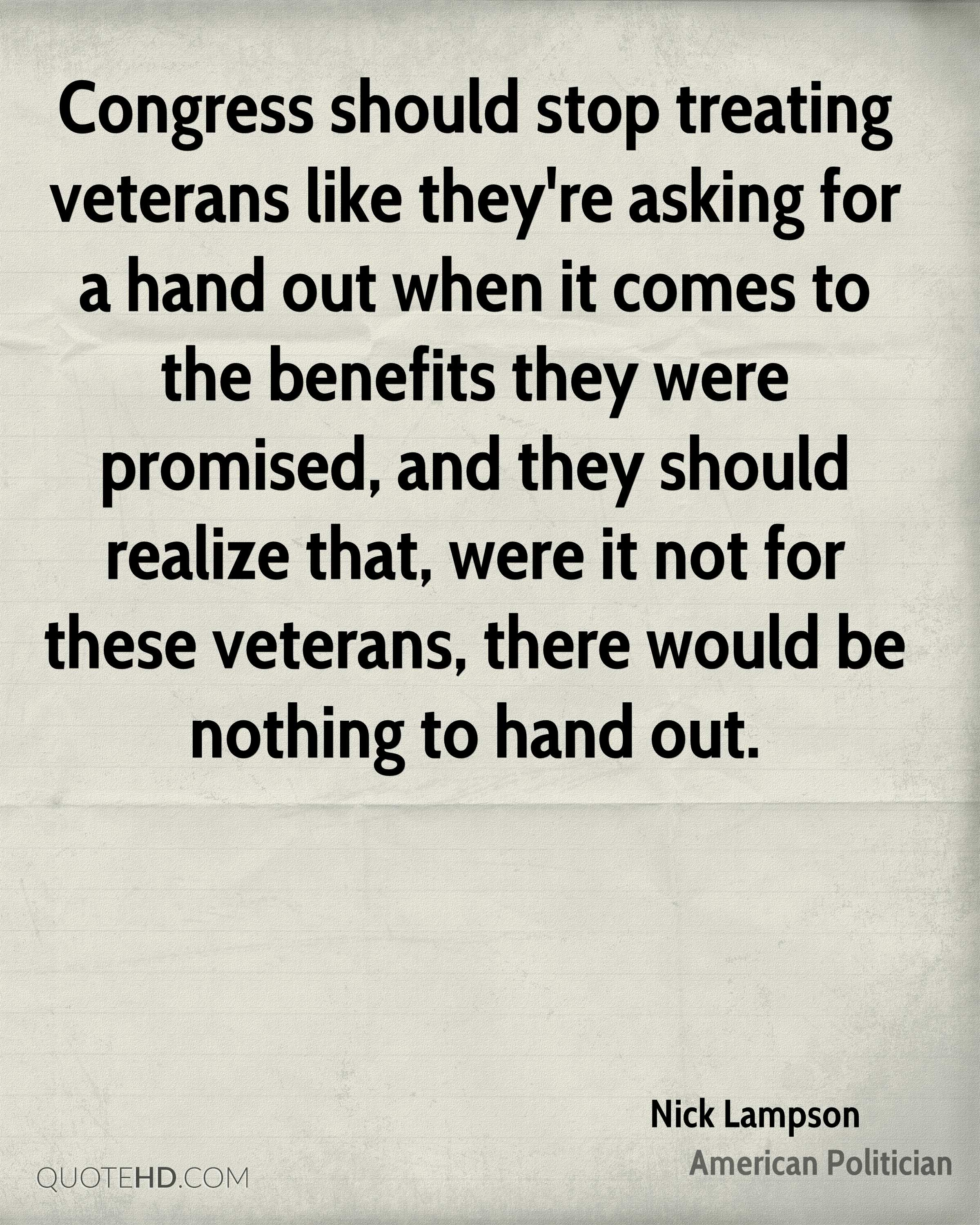 Congress should stop treating veterans like they're asking for a hand out when it comes to the benefits they were promised, and they should realize that, were it not for these veterans, there would be nothing to hand out.