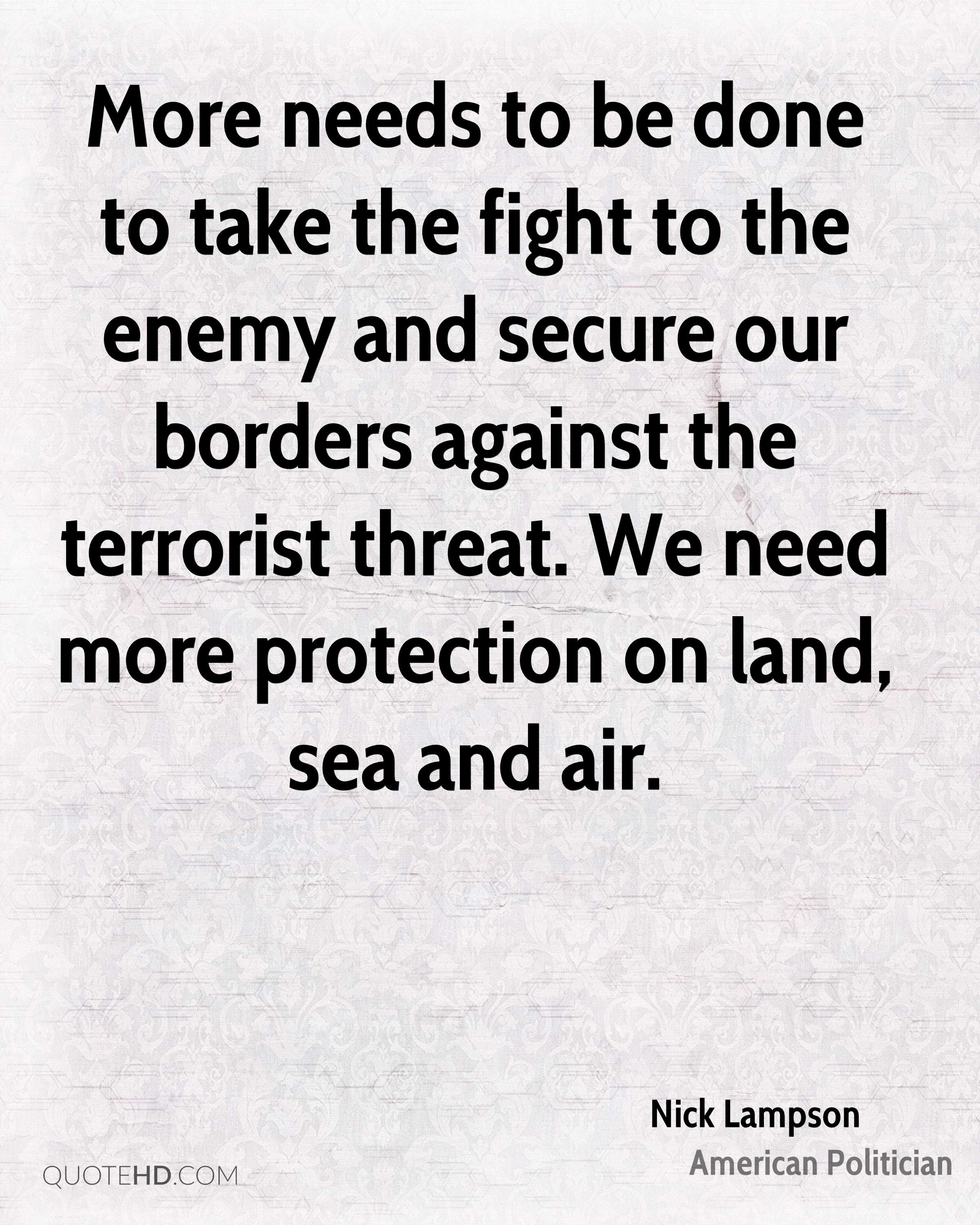 More needs to be done to take the fight to the enemy and secure our borders against the terrorist threat. We need more protection on land, sea and air.