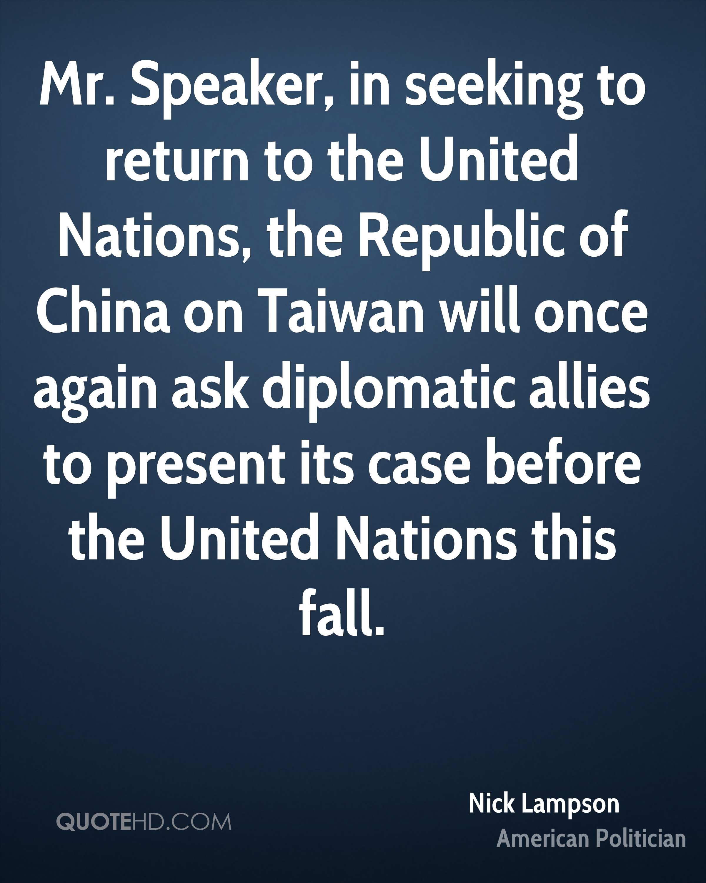 Mr. Speaker, in seeking to return to the United Nations, the Republic of China on Taiwan will once again ask diplomatic allies to present its case before the United Nations this fall.