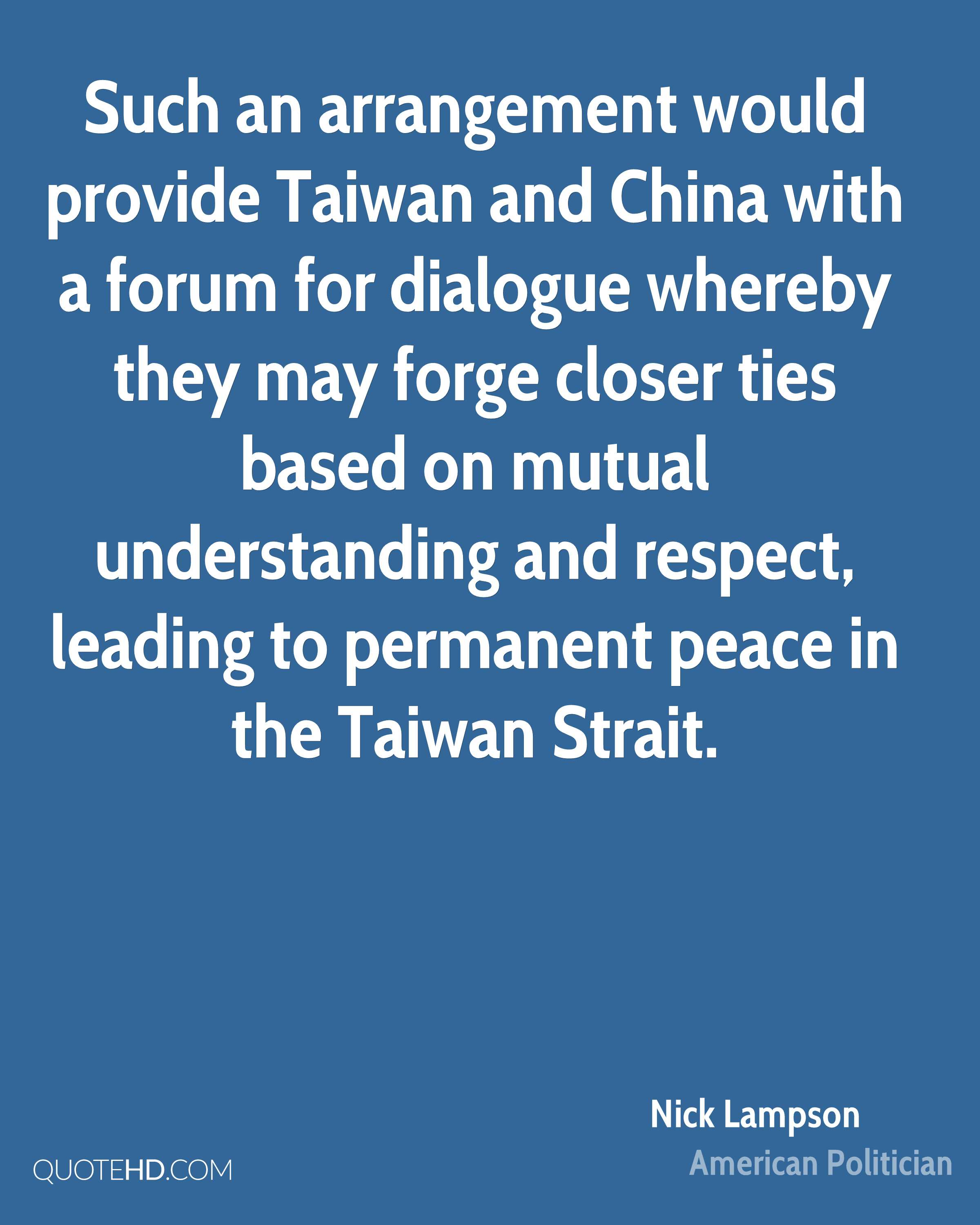 Such an arrangement would provide Taiwan and China with a forum for dialogue whereby they may forge closer ties based on mutual understanding and respect, leading to permanent peace in the Taiwan Strait.
