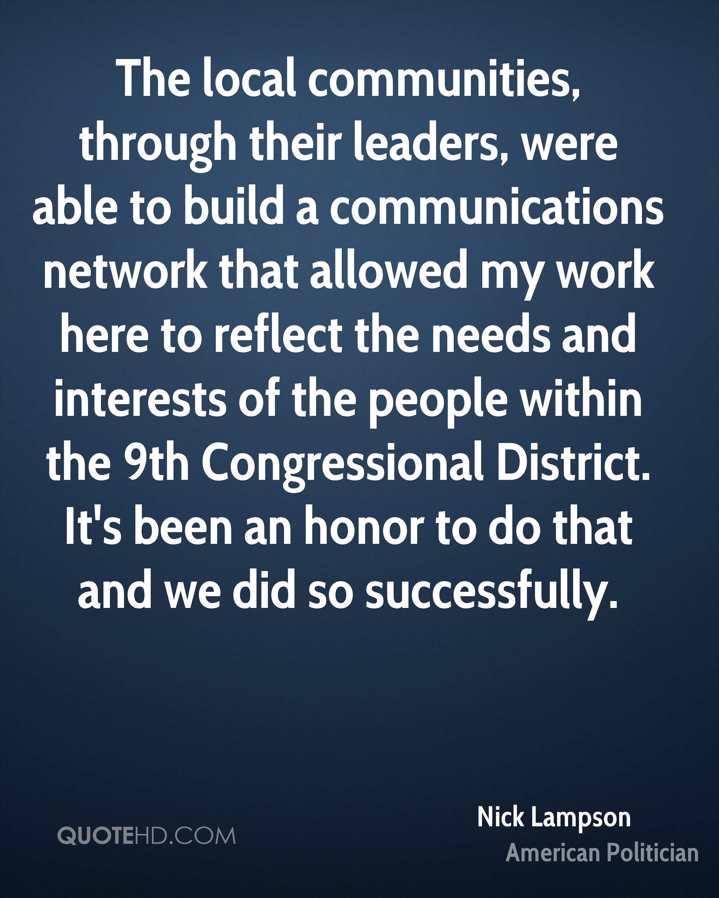 The local communities, through their leaders, were able to build a communications network that allowed my work here to reflect the needs and interests of the people within the 9th Congressional District. It's been an honor to do that and we did so successfully.