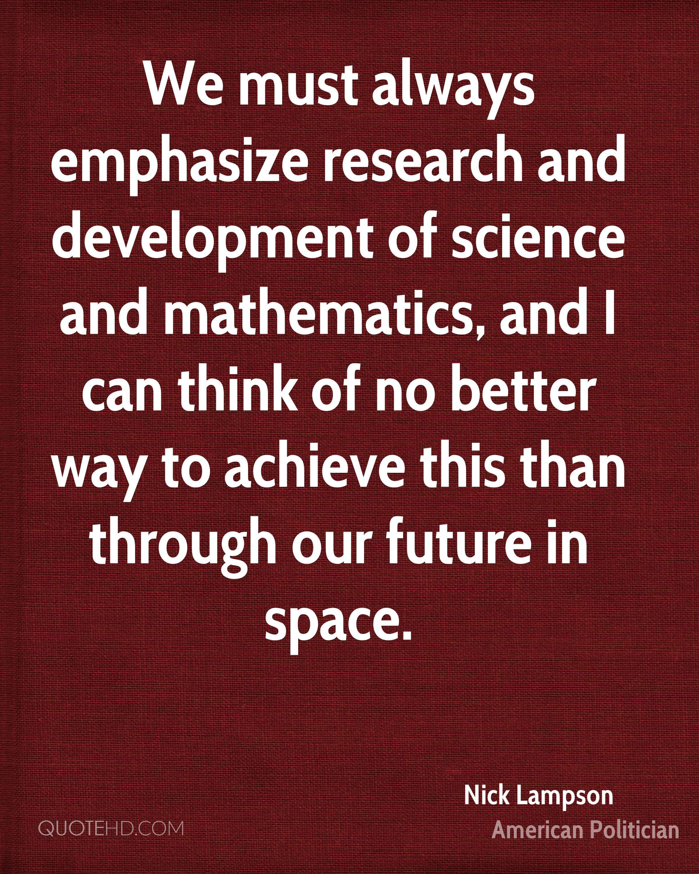 We must always emphasize research and development of science and mathematics, and I can think of no better way to achieve this than through our future in space.
