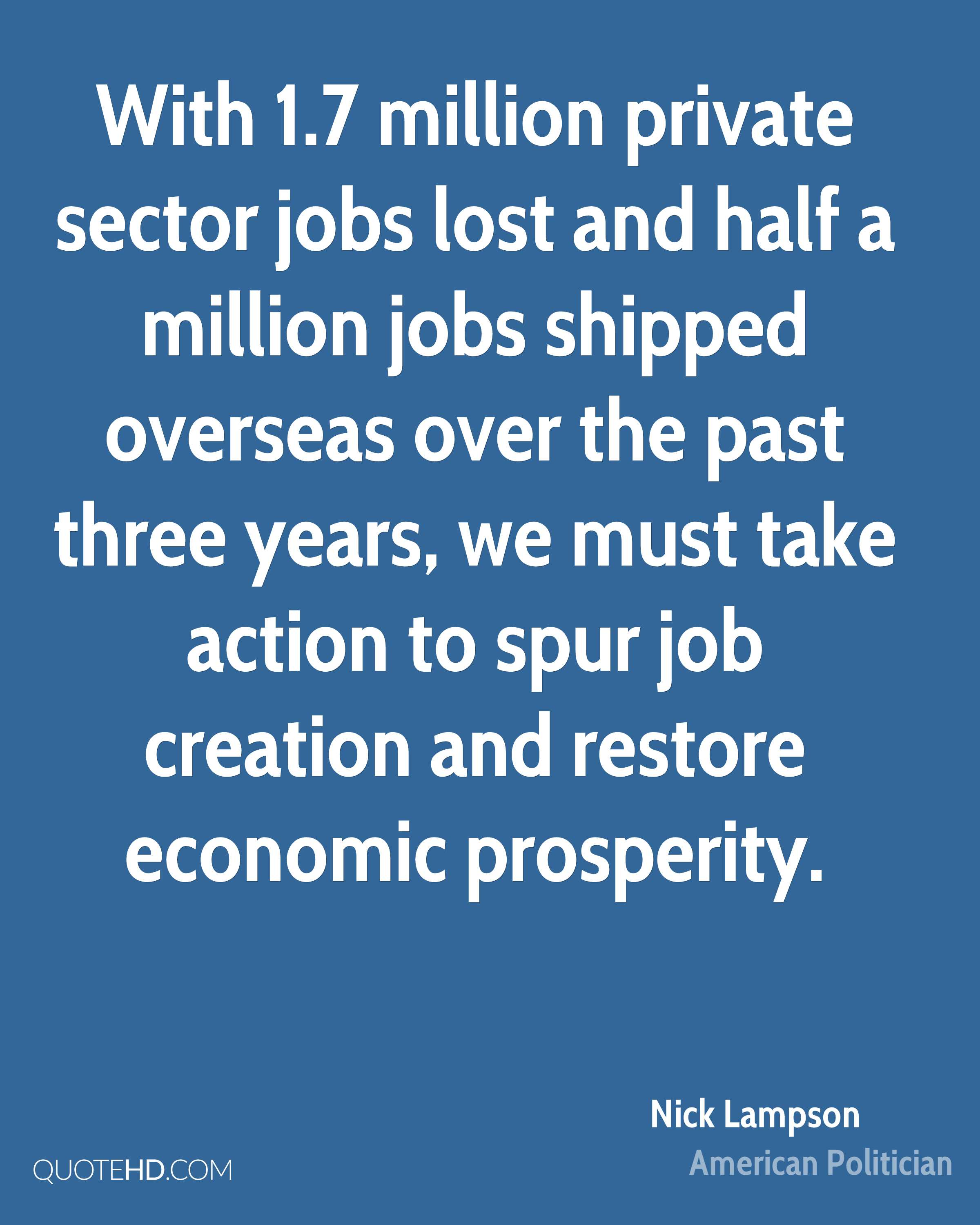 With 1.7 million private sector jobs lost and half a million jobs shipped overseas over the past three years, we must take action to spur job creation and restore economic prosperity.