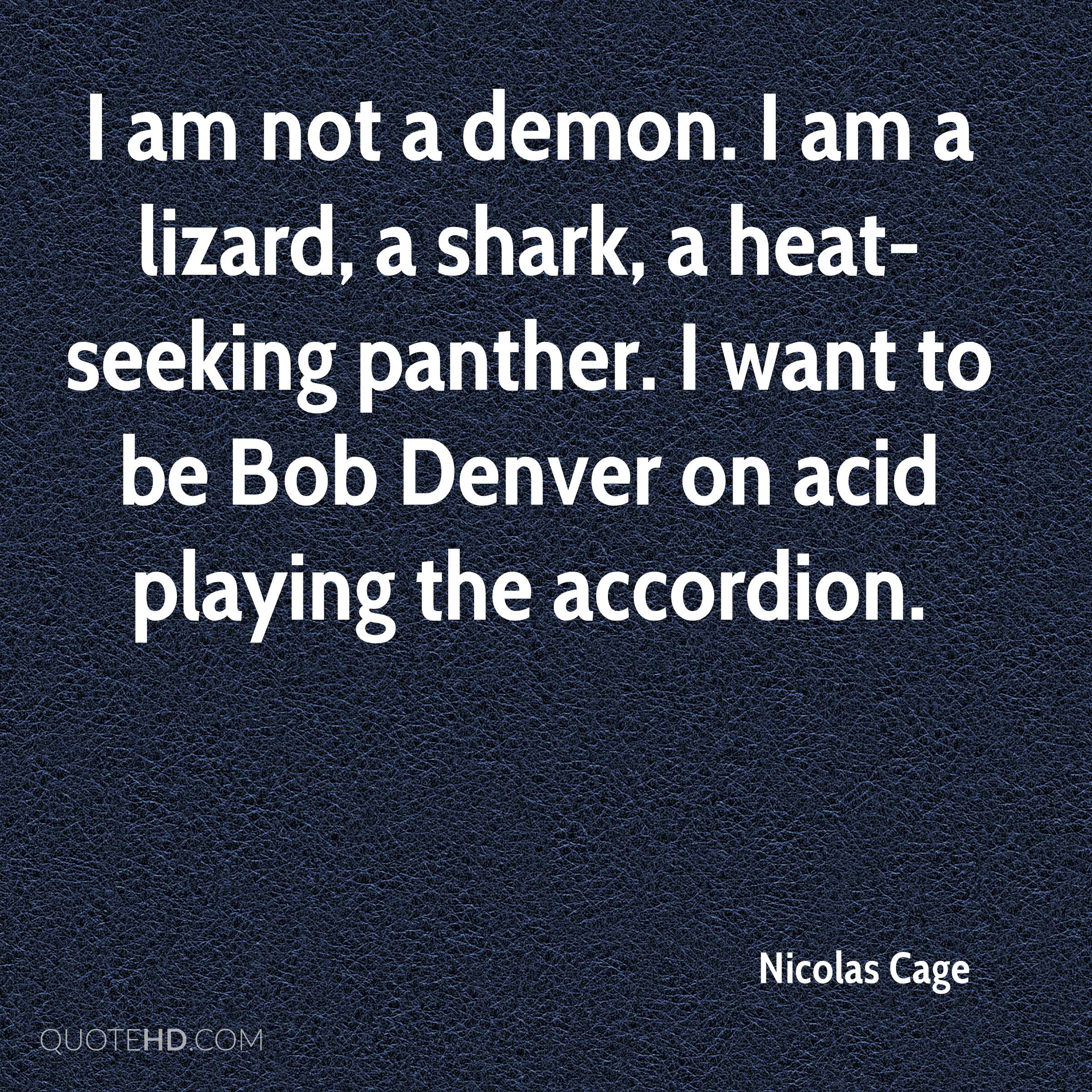 I am not a demon. I am a lizard, a shark, a heat-seeking panther. I want to be Bob Denver on acid playing the accordion.