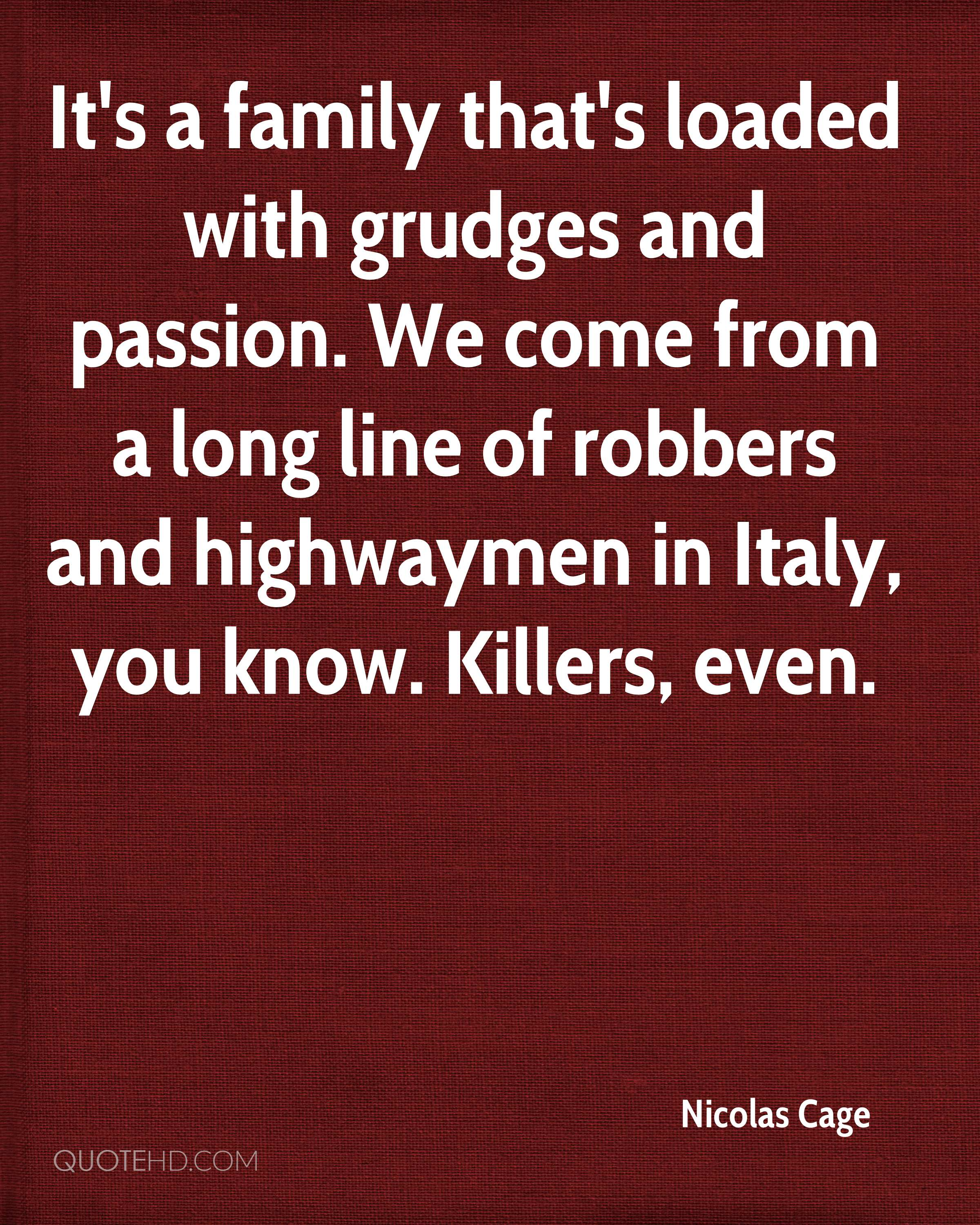 It's a family that's loaded with grudges and passion. We come from a long line of robbers and highwaymen in Italy, you know. Killers, even.