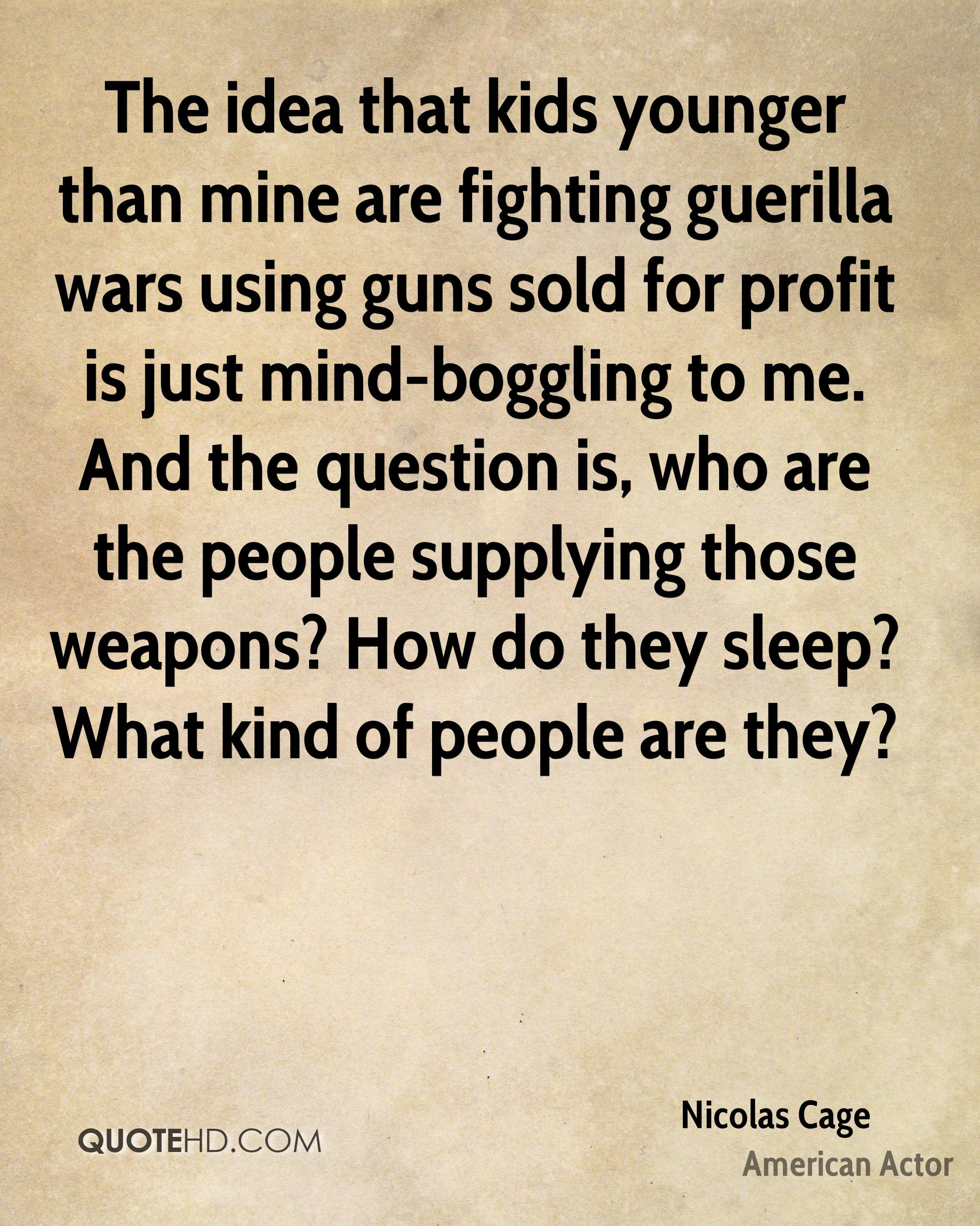 The idea that kids younger than mine are fighting guerilla wars using guns sold for profit is just mind-boggling to me. And the question is, who are the people supplying those weapons? How do they sleep? What kind of people are they?