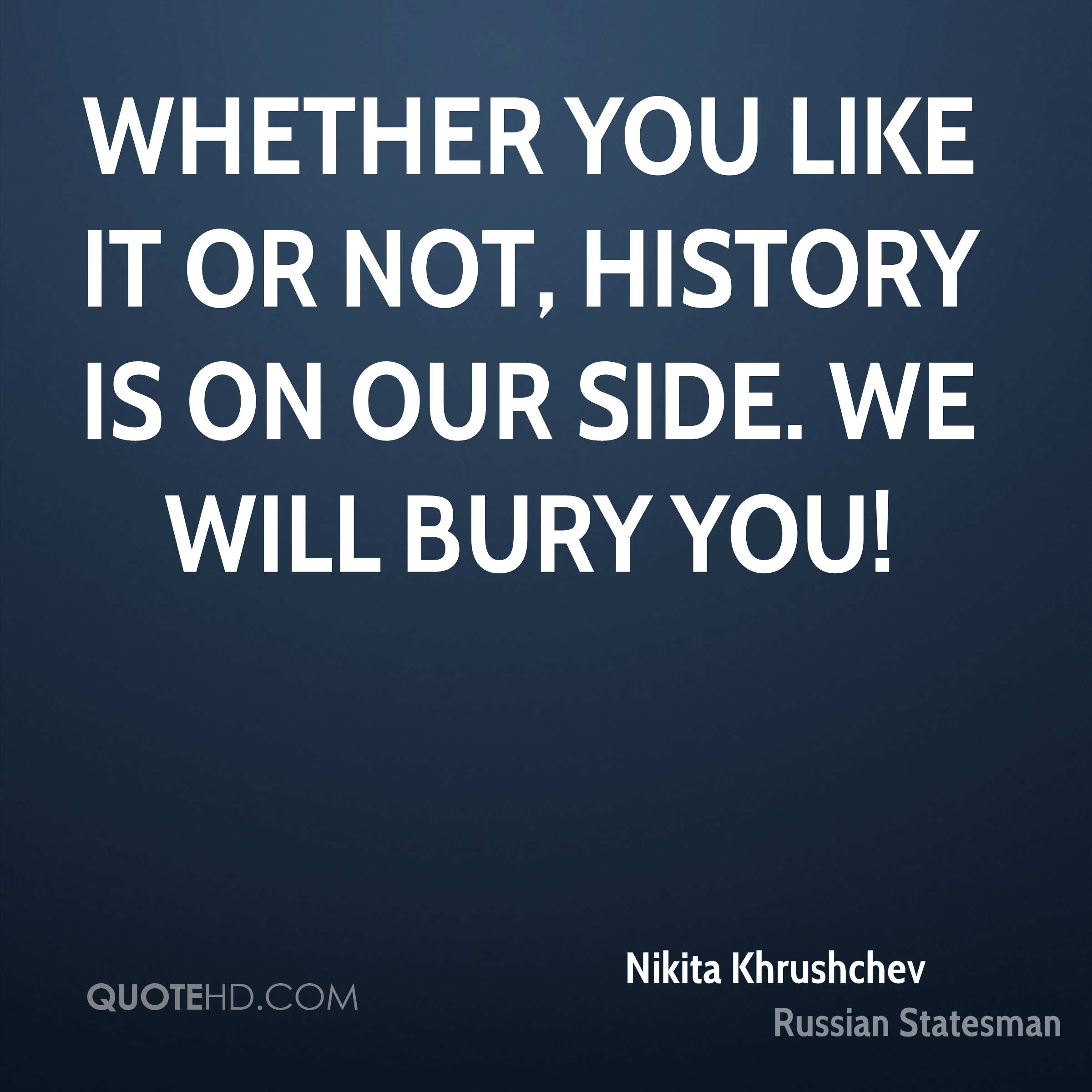 Whether you like it or not, history is on our side. We will bury you!