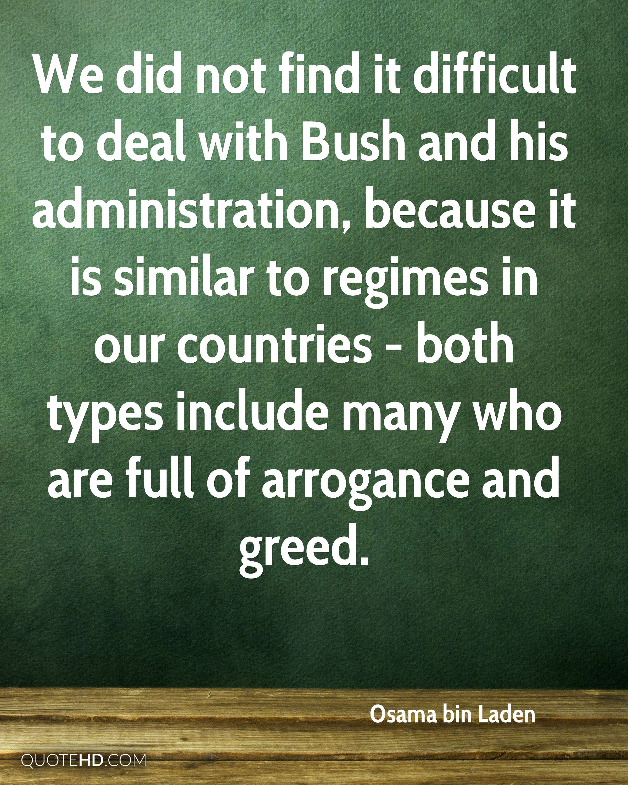 We did not find it difficult to deal with Bush and his administration, because it is similar to regimes in our countries - both types include many who are full of arrogance and greed.