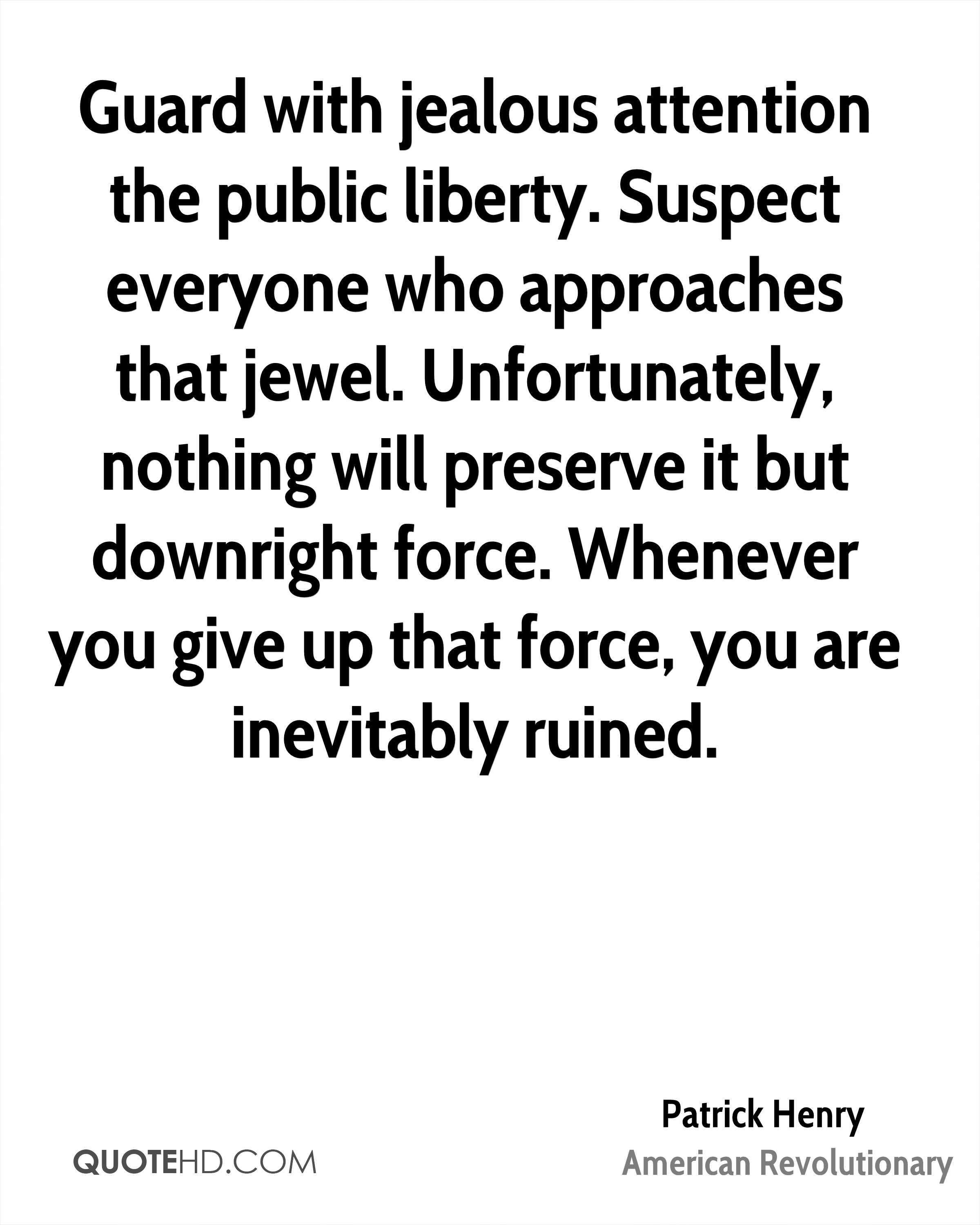 Guard with jealous attention the public liberty. Suspect everyone who approaches that jewel. Unfortunately, nothing will preserve it but downright force. Whenever you give up that force, you are inevitably ruined.